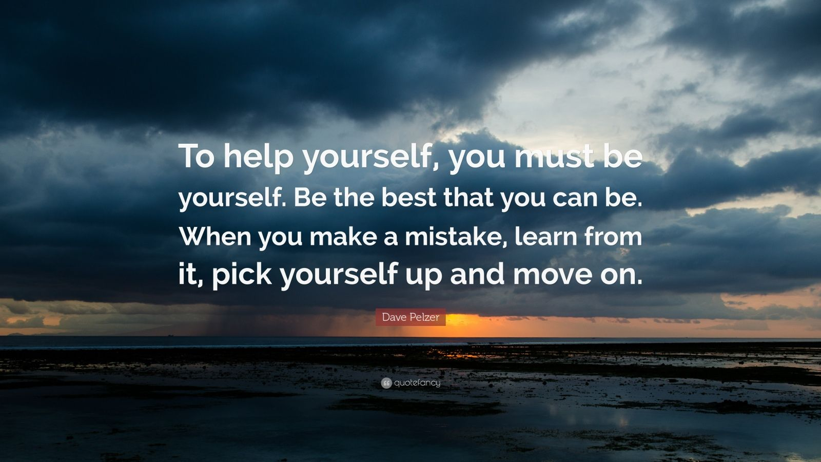 """Dave Pelzer Quote: """"To help yourself, you must be yourself. Be the best that you can be. When you make a mistake, learn from it, pick yourself up and move on."""""""