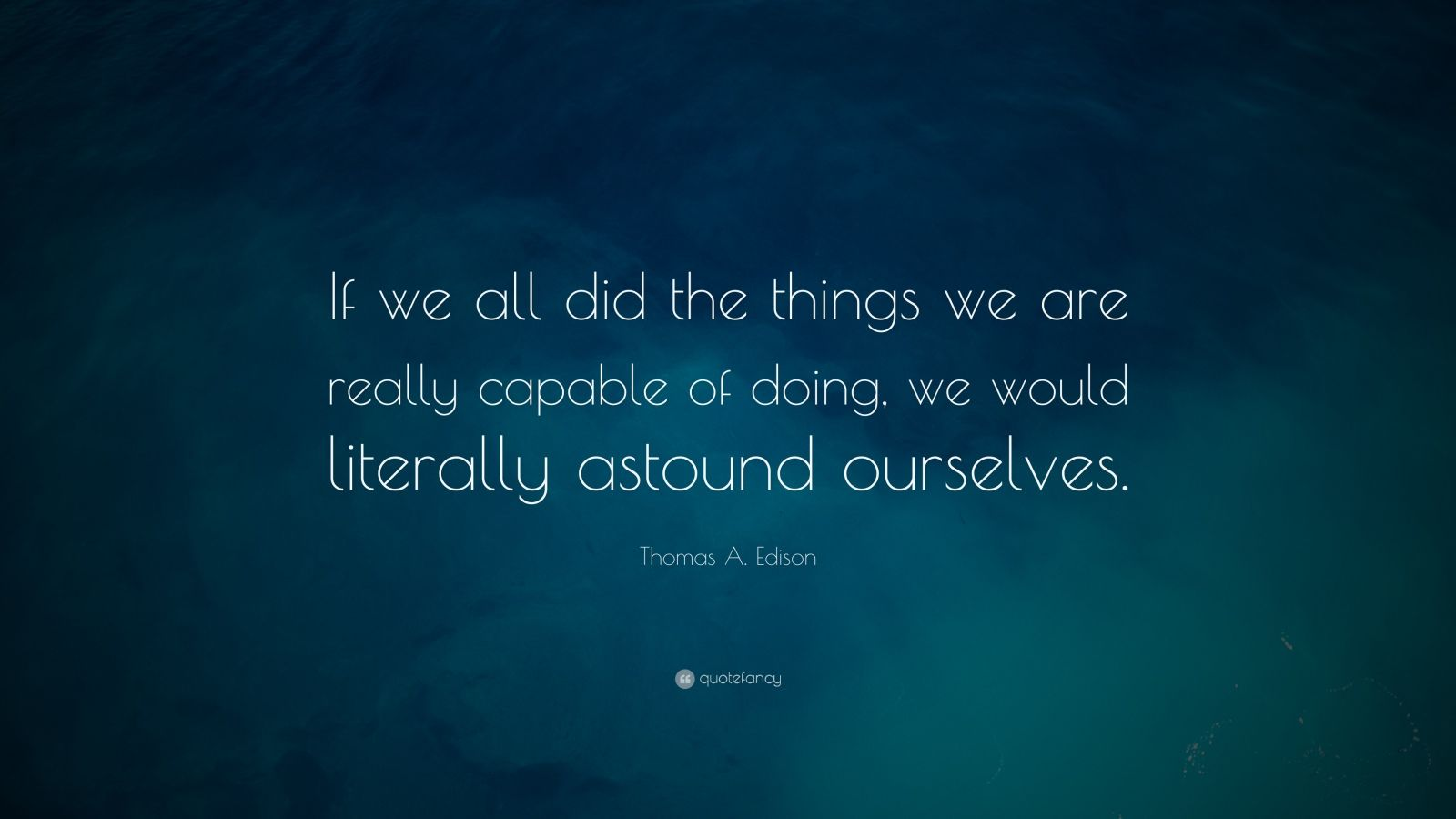 "Thomas A. Edison Quote: ""If we all did the things we are really capable of doing, we would literally astound ourselves."""