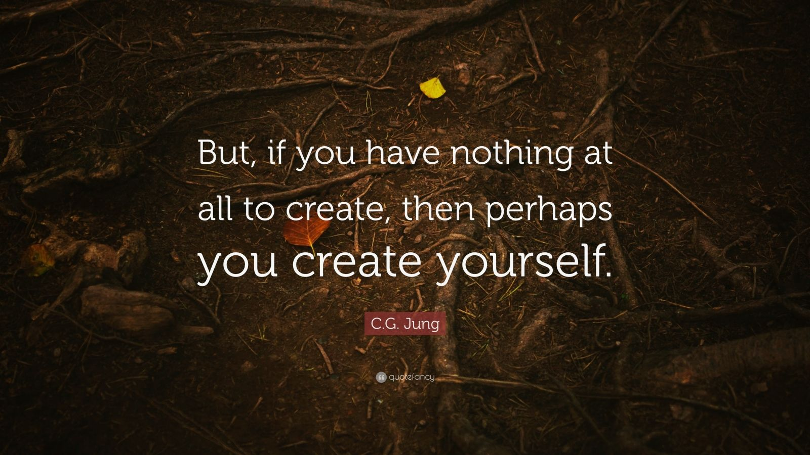 """C.G. Jung Quote: """"But, if you have nothing at all to create, then perhaps you create yourself."""""""