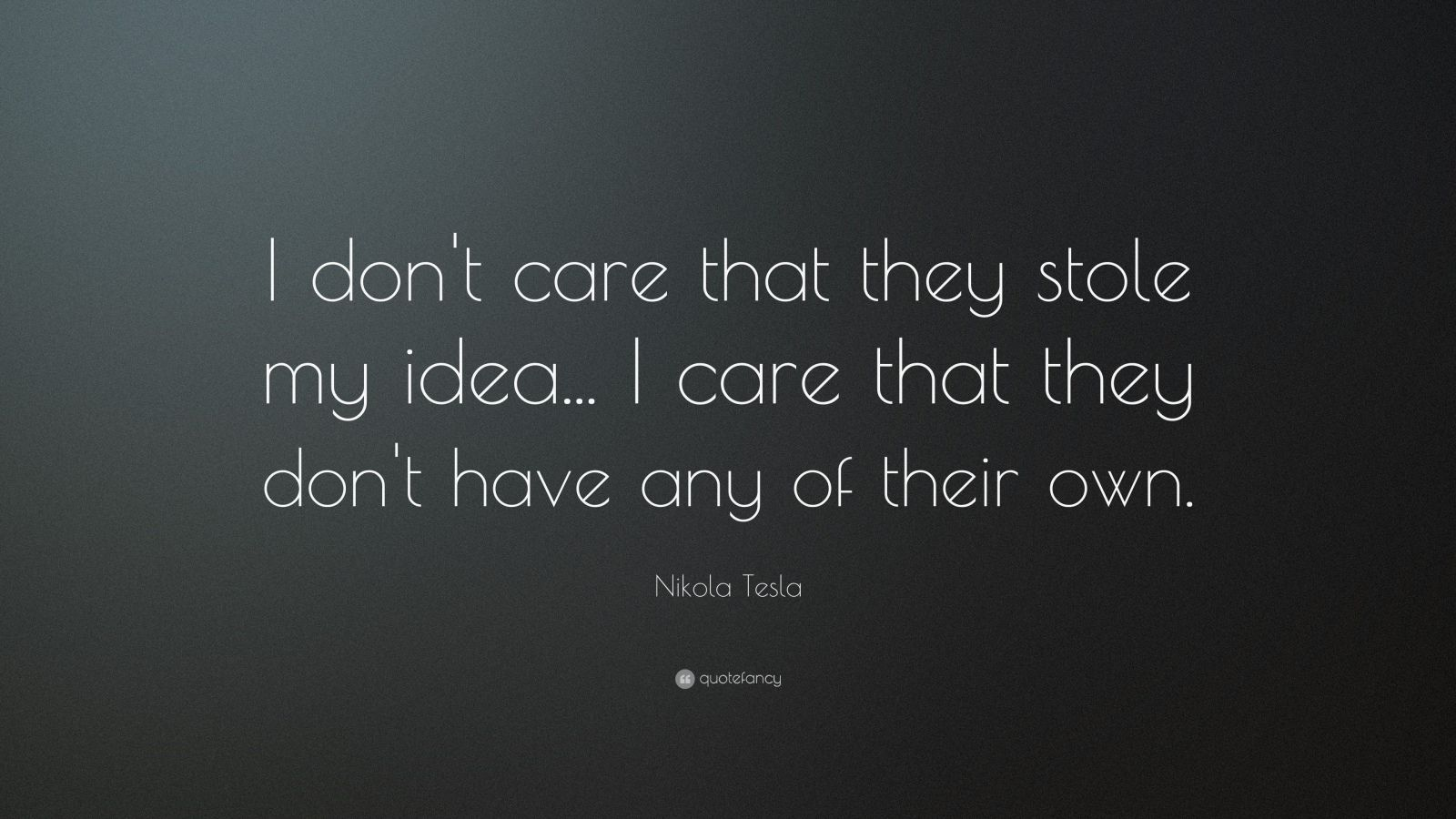 "Nikola Tesla Quote: ""I don't care that they stole my idea... I care that they don't have any of their own."""