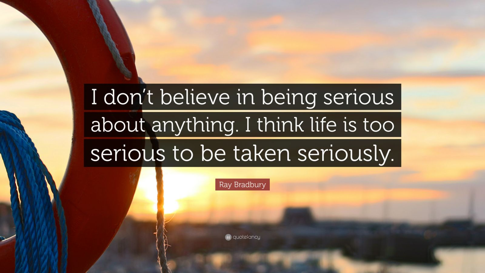"Ray Bradbury Quote: ""I don't believe in being serious about anything. I think life is too serious to be taken seriously."""