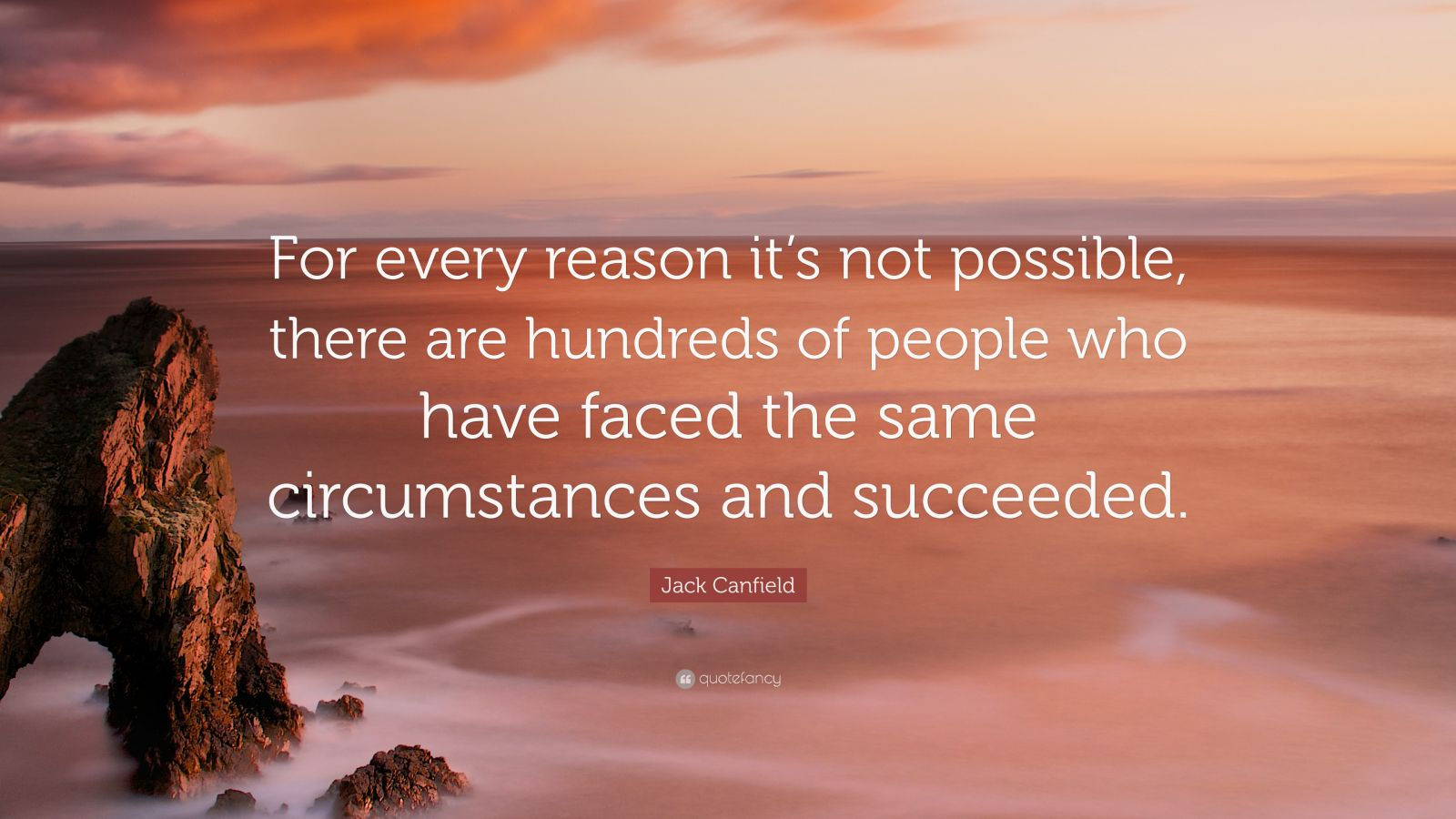"Jack Canfield Quote: ""For every reason it's not possible, there are hundreds of people who have faced the same circumstances and succeeded."""