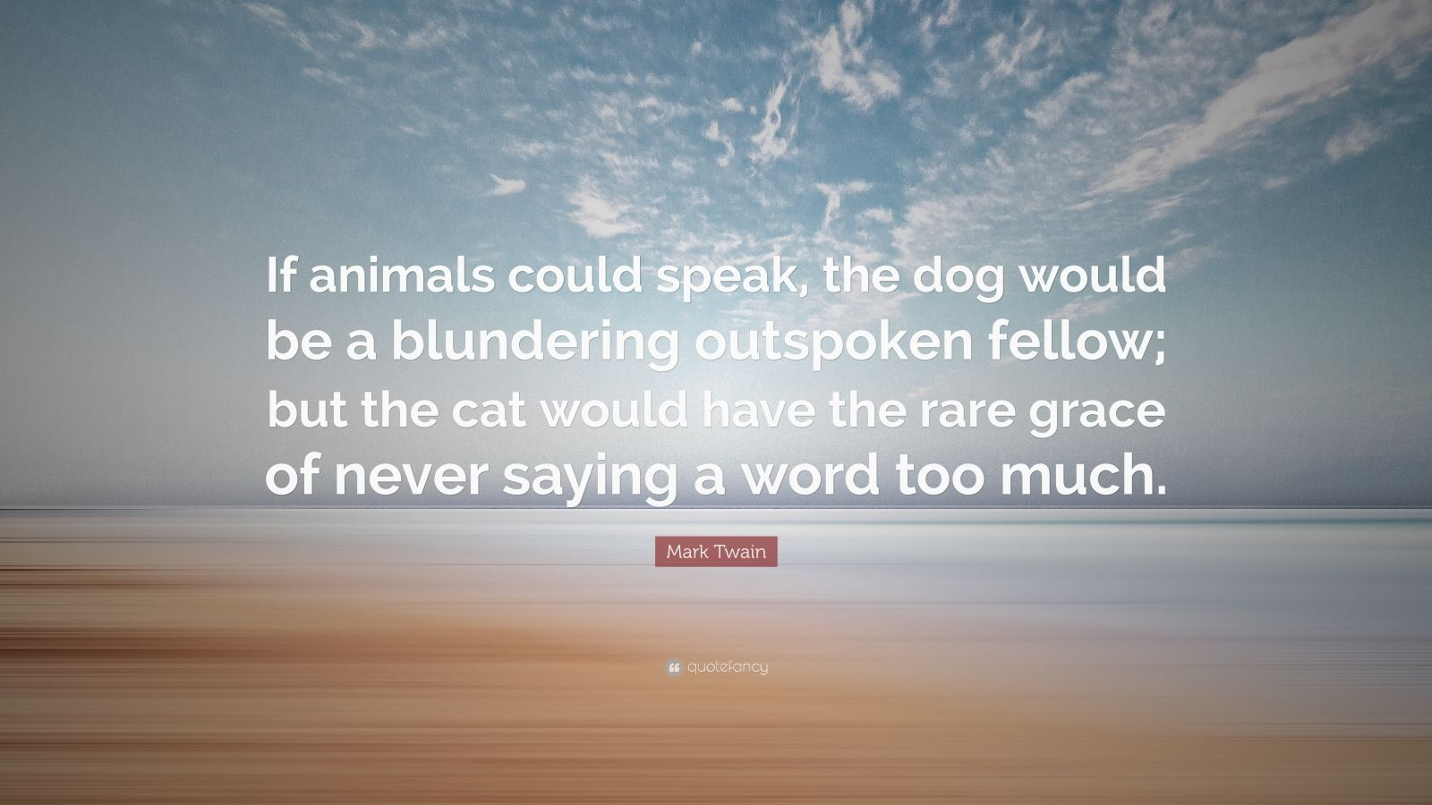 """Mark Twain Quote: """"If animals could speak, the dog would be a blundering outspoken fellow; but the cat would have the rare grace of never saying a word too much."""""""