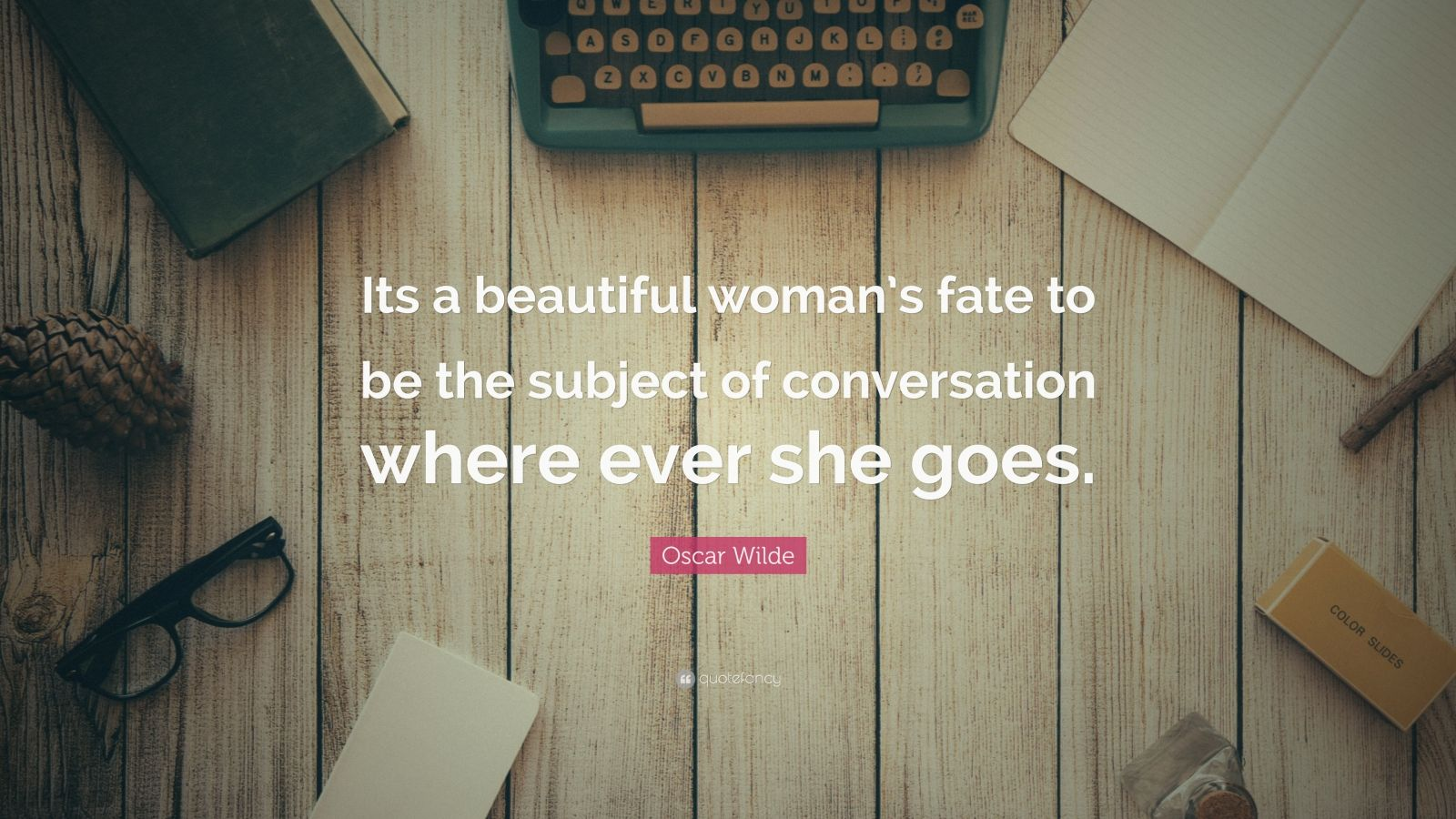 "Oscar Wilde Quote: ""Its a beautiful woman's fate to be the subject of conversation where ever she goes."""
