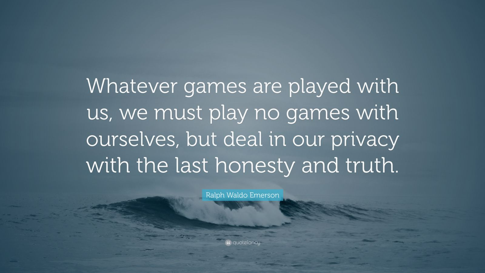"Ralph Waldo Emerson Quote: ""Whatever games are played with us, we must play no games with ourselves, but deal in our privacy with the last honesty and truth."""