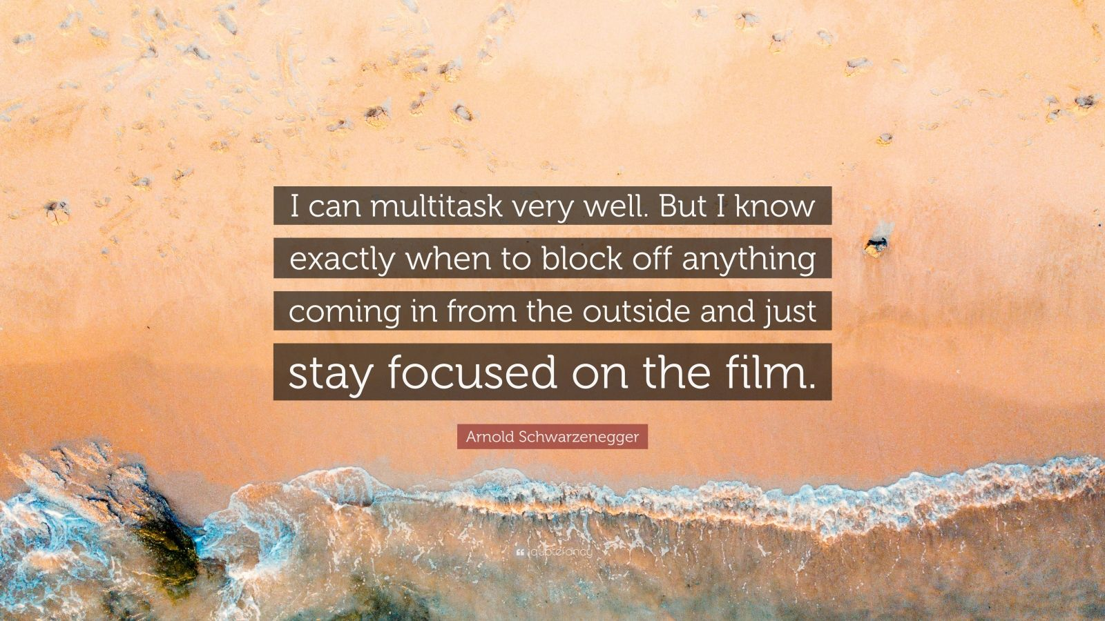 "Arnold Schwarzenegger Quote: ""I can multitask very well. But I know exactly when to block off anything coming in from the outside and just stay focused on the film."""