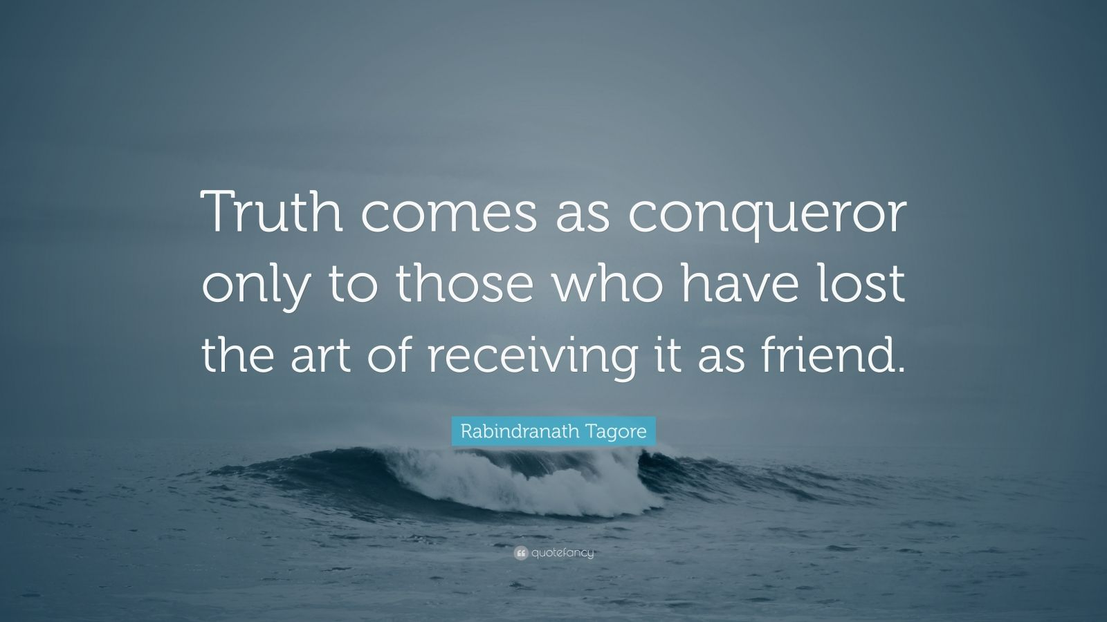 "Rabindranath Tagore Quote: ""Truth comes as conqueror only to those who have lost the art of receiving it as friend."""