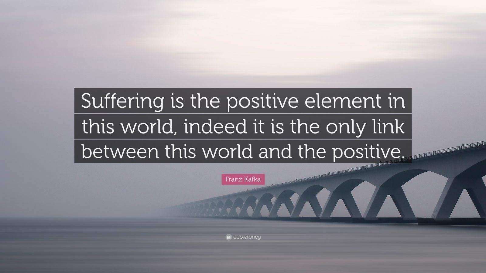 "Franz Kafka Quote: ""Suffering is the positive element in this world, indeed it is the only link between this world and the positive."""