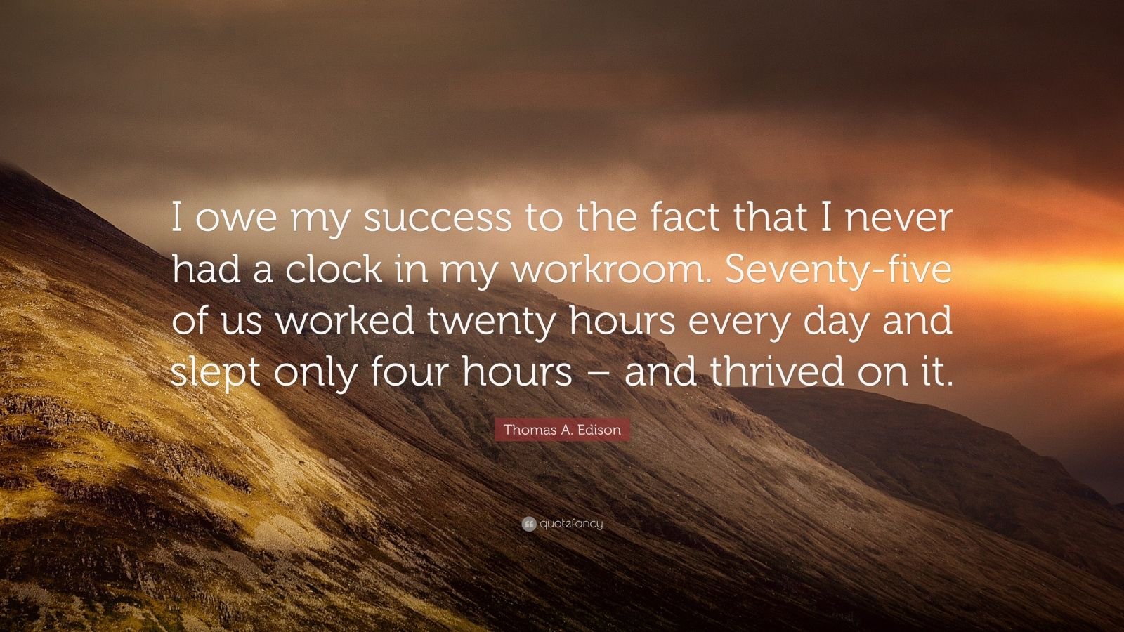 """Thomas A. Edison Quote: """"I owe my success to the fact that I never had a clock in my workroom. Seventy-five of us worked twenty hours every day and slept only four hours – and thrived on it."""""""