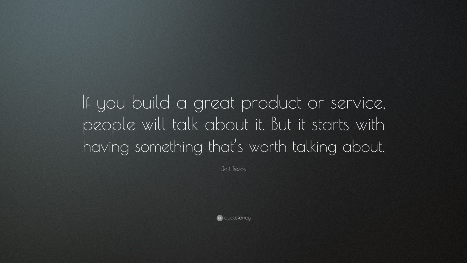 "Jeff Bezos Quote: ""If you build a great product or service, people will talk about it. But it starts with having something that's worth talking about."""