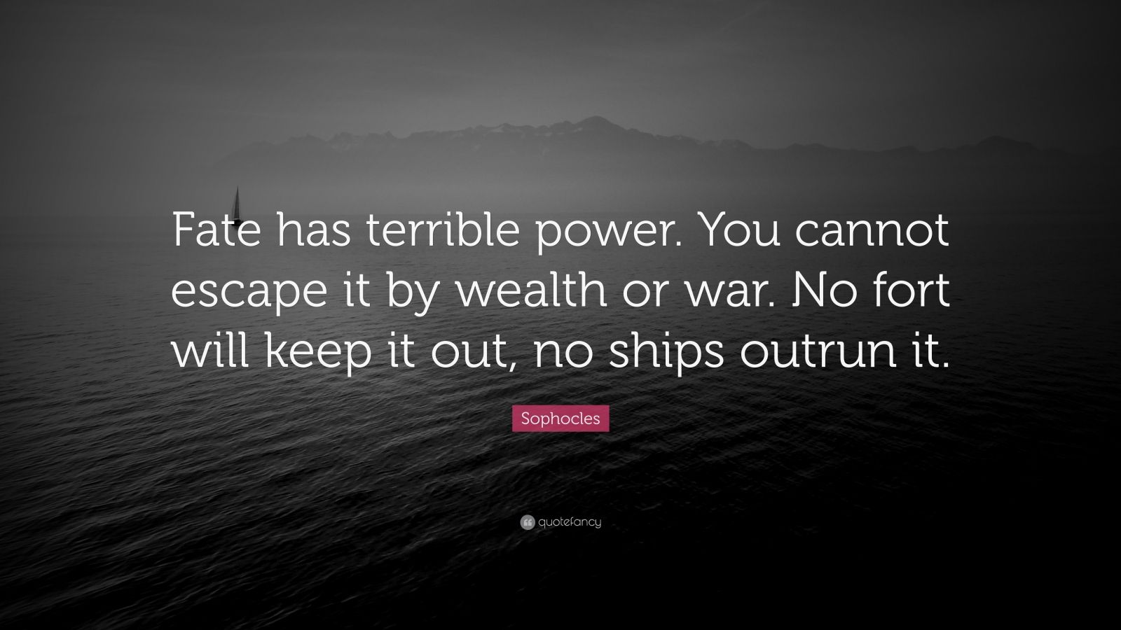 """Sophocles Quote: """"Fate has terrible power. You cannot escape it by wealth or war. No fort will keep it out, no ships outrun it."""""""