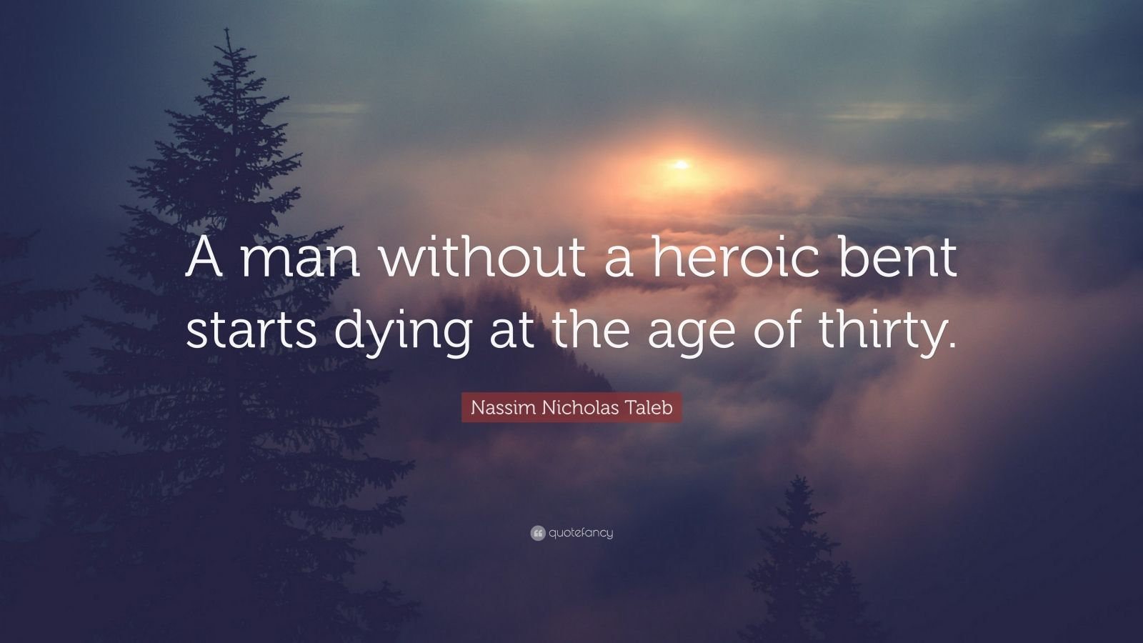 "Nassim Nicholas Taleb Quote: ""A man without a heroic bent starts dying at the age of thirty."""