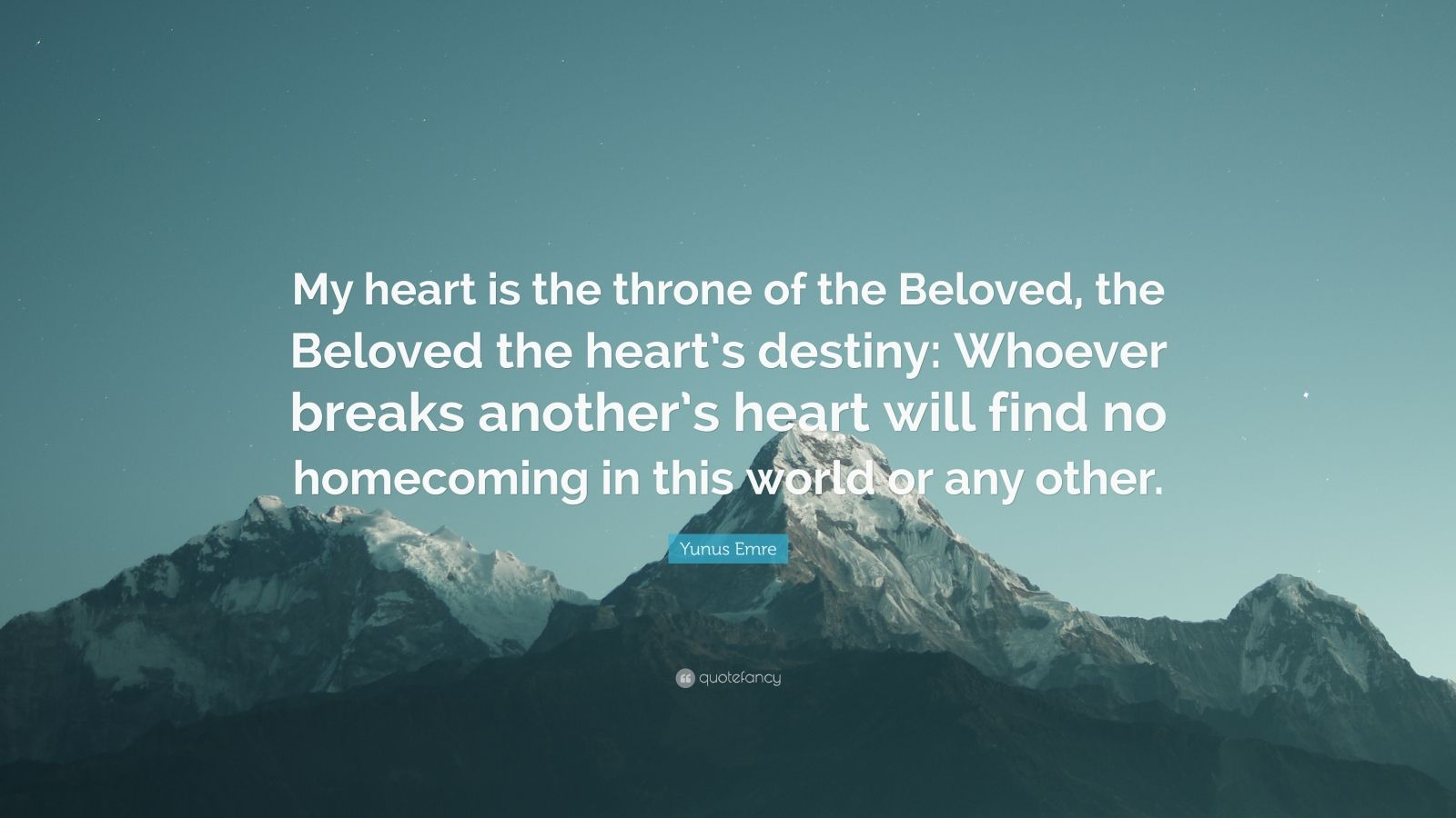 """Yunus Emre Quote: """"My heart is the throne of the Beloved, the Beloved the heart's destiny: Whoever breaks another's heart will find no homecoming in this world or any other."""""""
