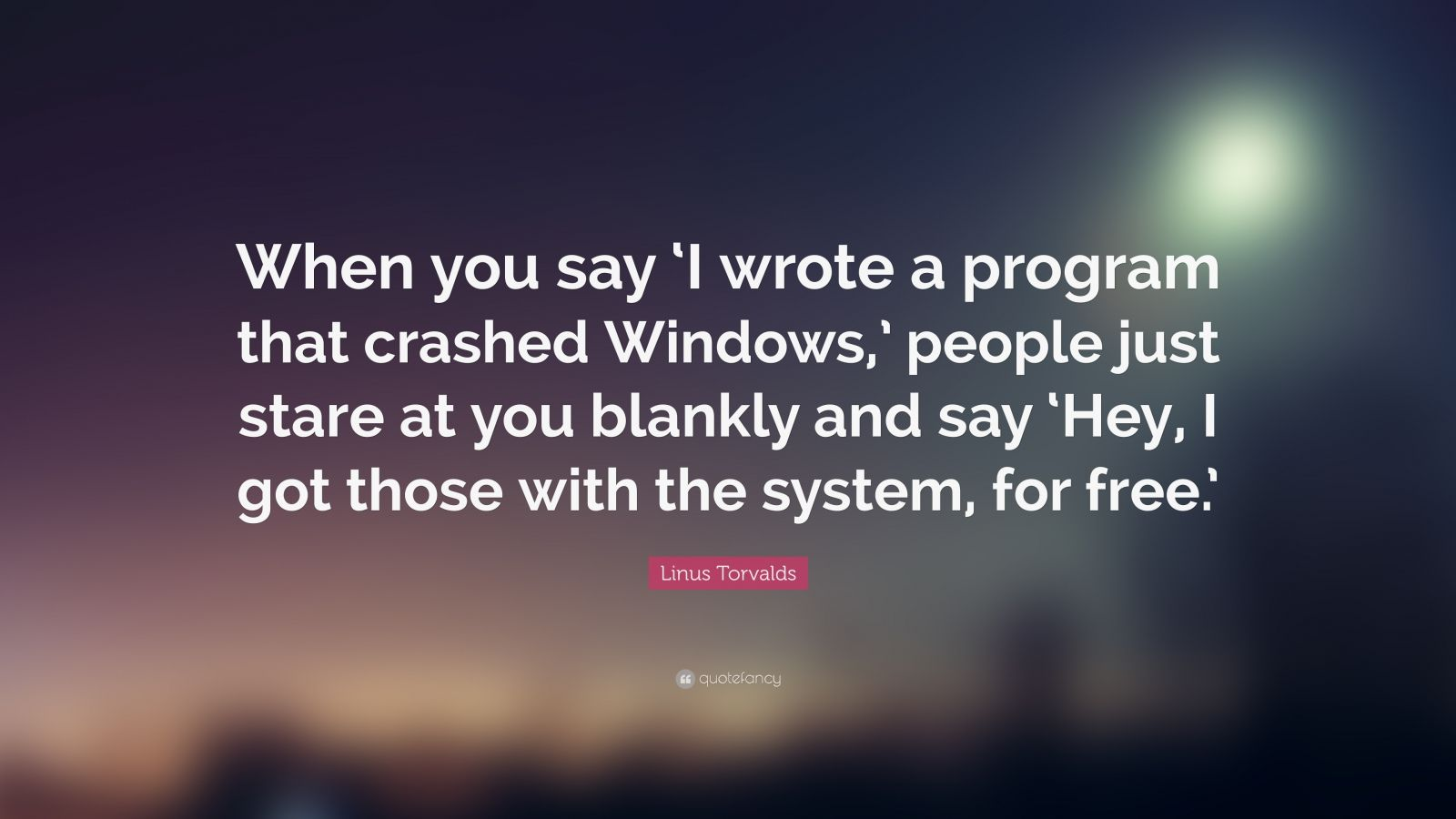 """Linus Torvalds Quote: """"When you say 'I wrote a program that crashed Windows,' people just stare at you blankly and say 'Hey, I got those with the system, for free.'"""""""