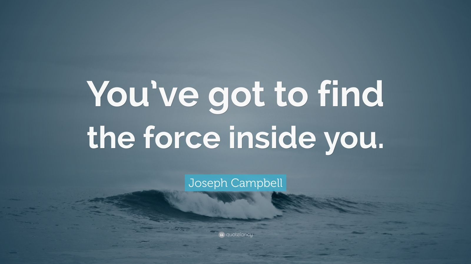 "Joseph Campbell Quote: ""You've got to find the force inside you."""