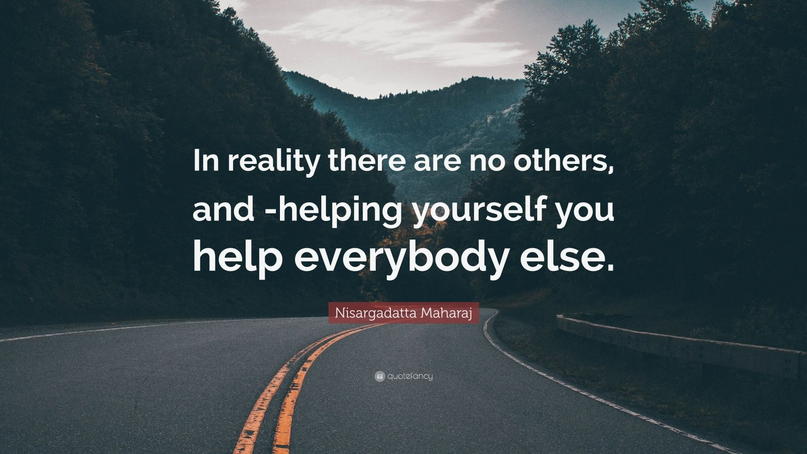 """Nisargadatta Maharaj Quote: """"In reality there are no others, and -helping yourself you help everybody else."""""""