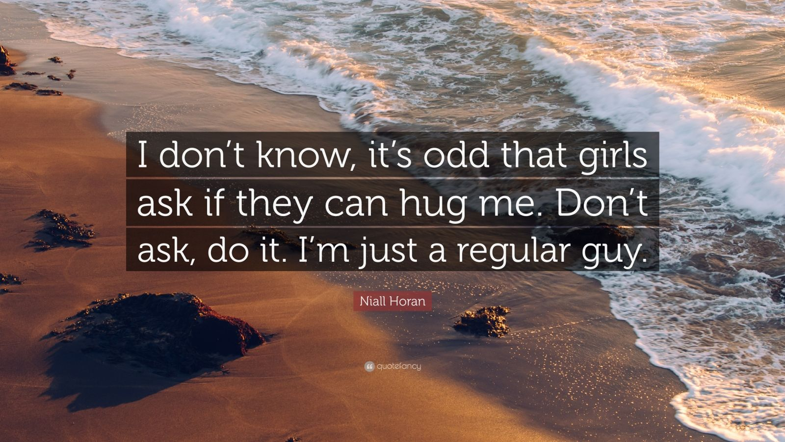 """Niall Horan Quote: """"I don't know, it's odd that girls ask if they can hug me. Don't ask, do it. I'm just a regular guy."""""""