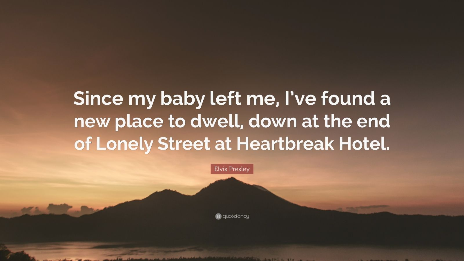"Elvis Presley Quote: ""Since my baby left me, I've found a new place to dwell, down at the end of Lonely Street at Heartbreak Hotel."""