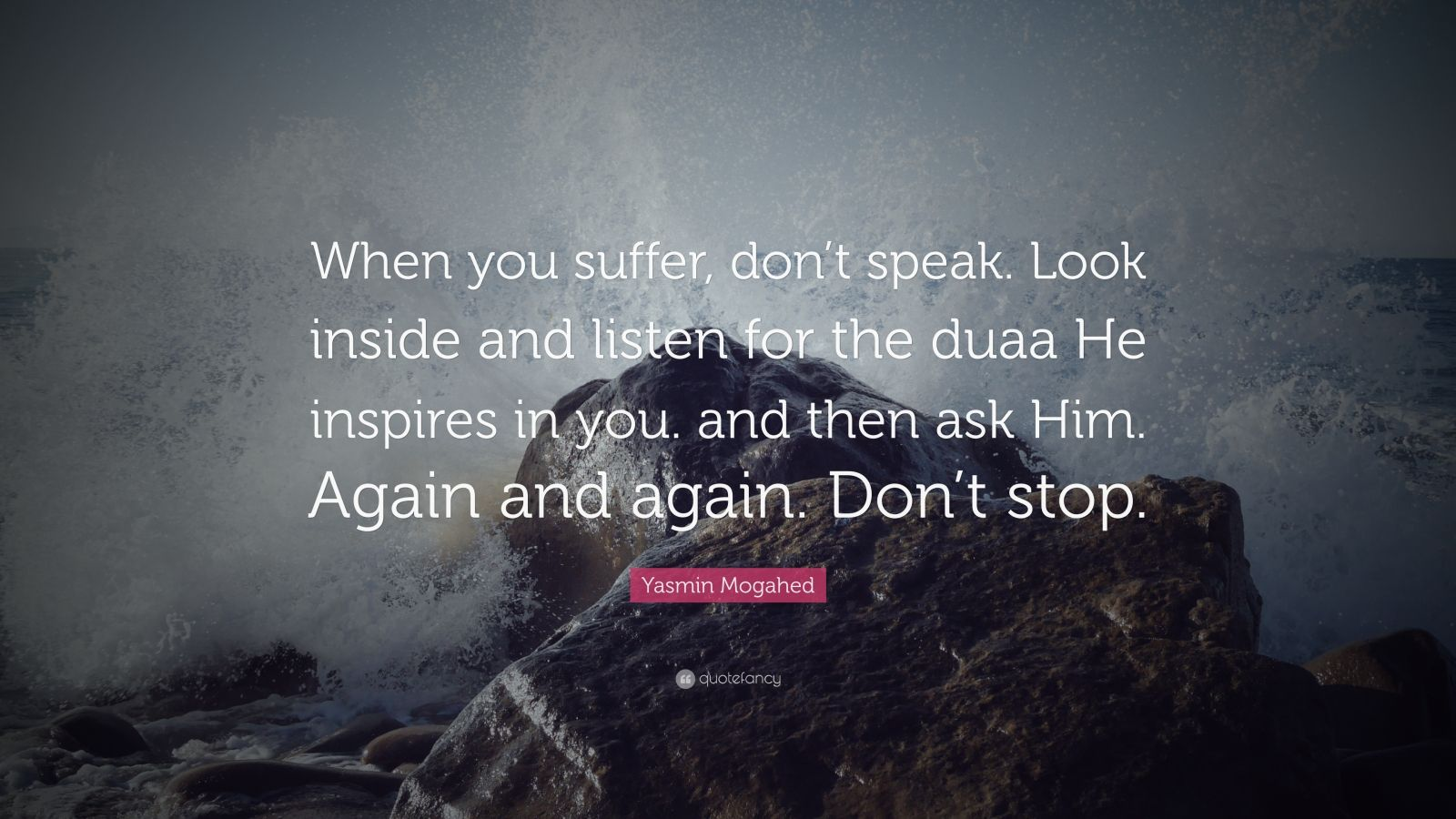 "Yasmin Mogahed Quote: ""When you suffer, don't speak. Look inside and listen for the duaa He inspires in you. and then ask Him. Again and again. Don't stop."""