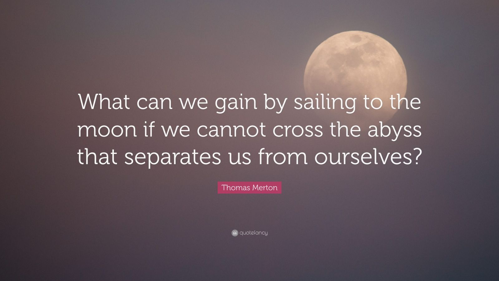 """Thomas Merton Quote: """"What can we gain by sailing to the moon if we cannot cross the abyss that separates us from ourselves?"""""""
