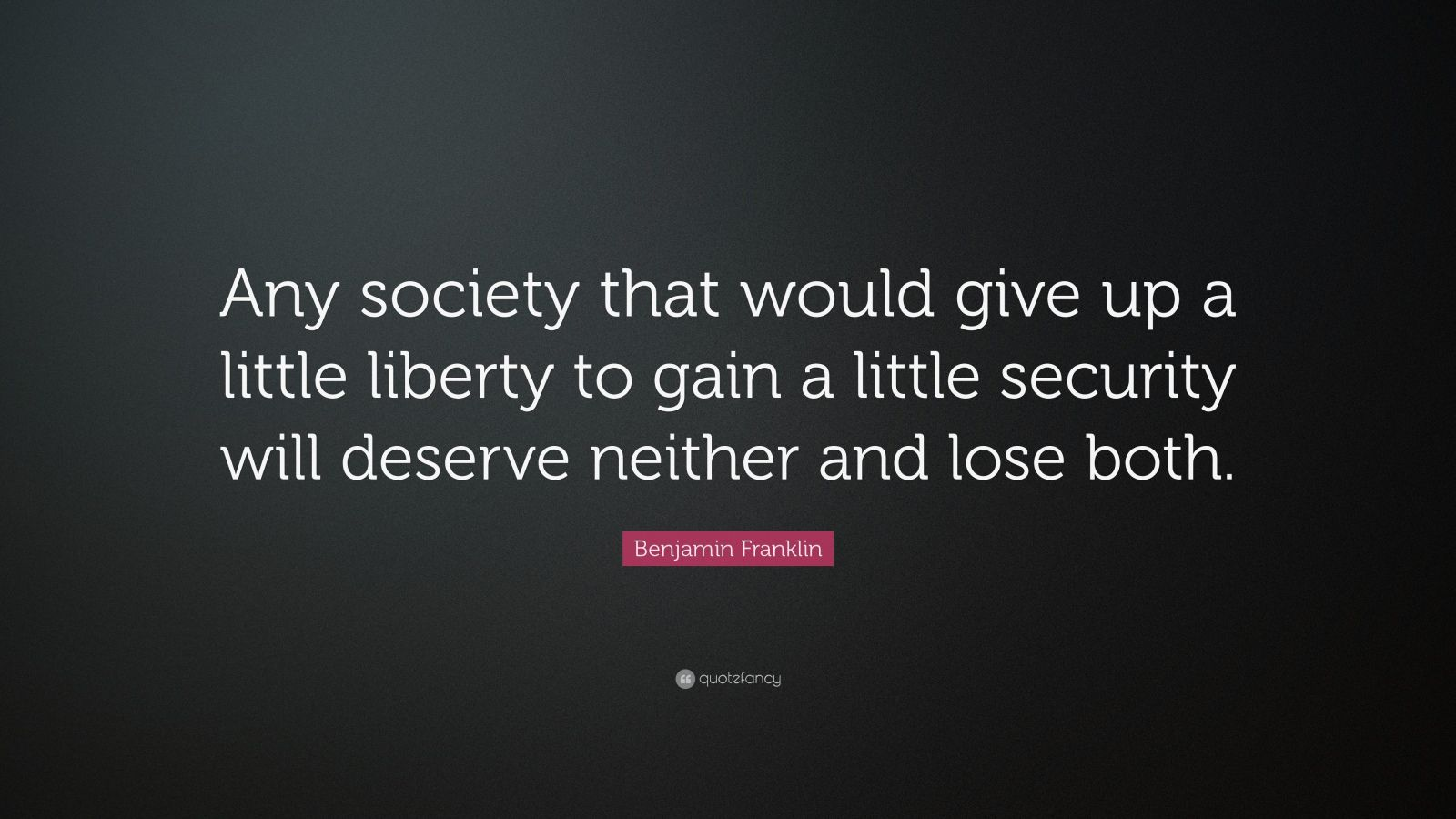 "Benjamin Franklin Quote: ""Any society that would give up a little liberty to gain a little security will deserve neither and lose both."""
