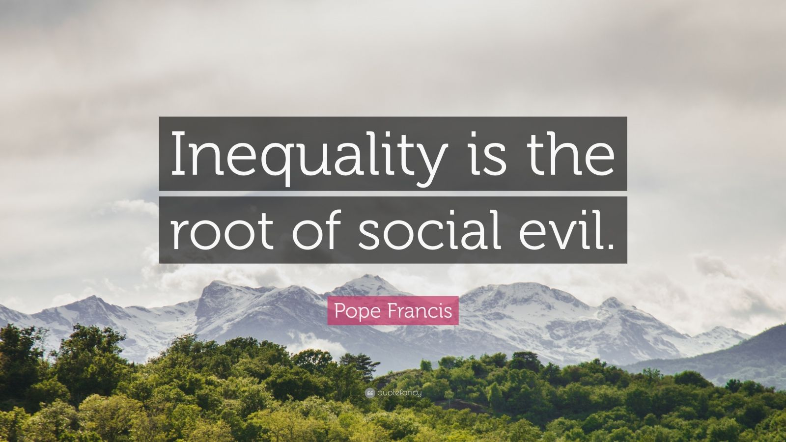 "Pope Francis Quote: ""Inequality is the root of social evil."""