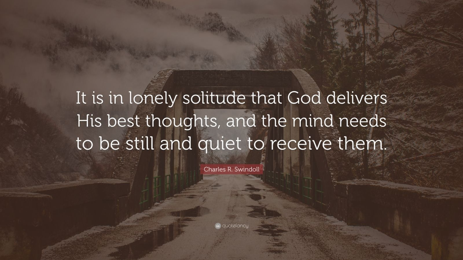 "Charles R. Swindoll Quote: ""It is in lonely solitude that God delivers His best thoughts, and the mind needs to be still and quiet to receive them."""