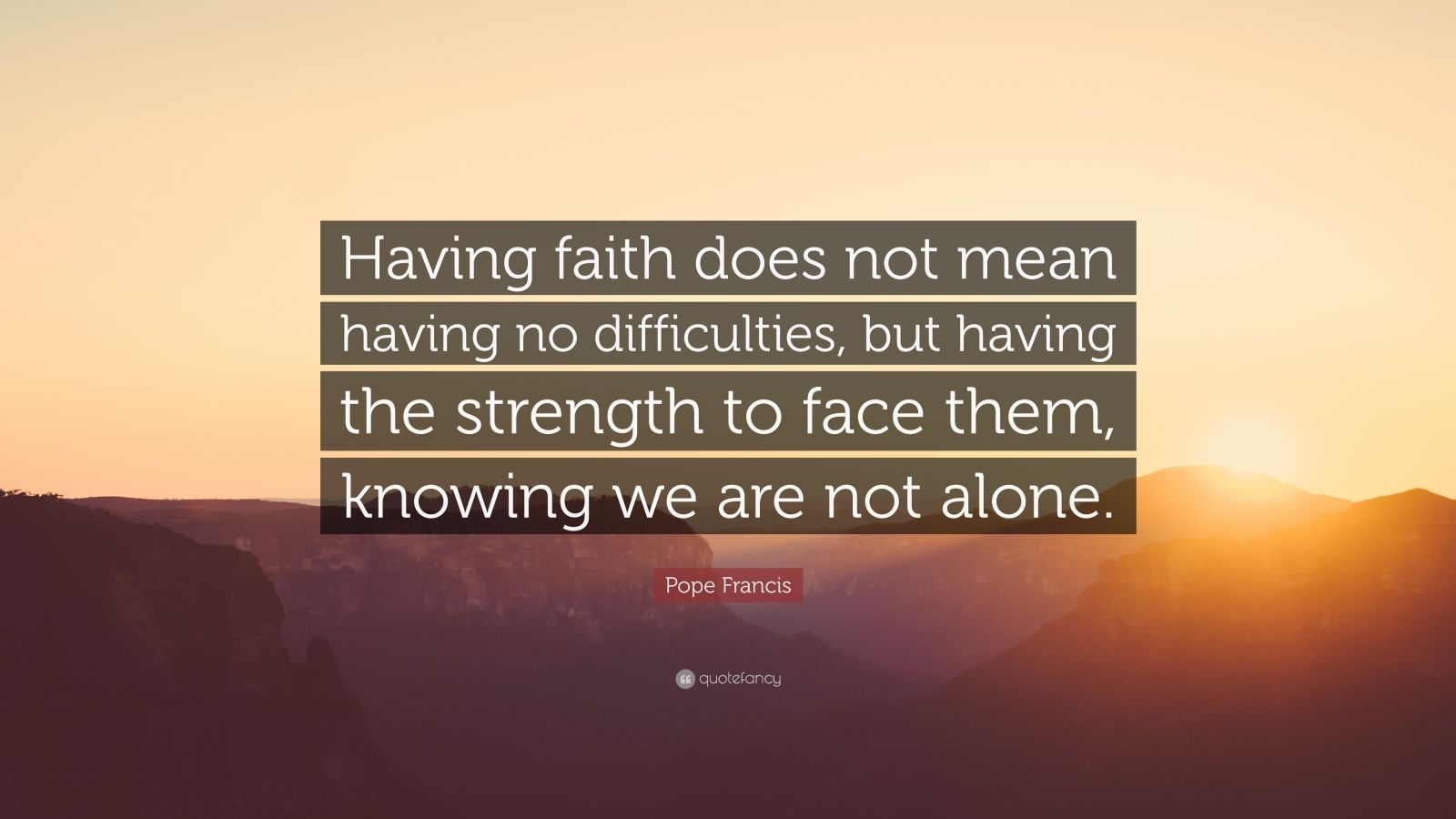 """Pope Francis Quote: """"Having faith does not mean having no difficulties, but having the strength to face them, knowing we are not alone."""""""