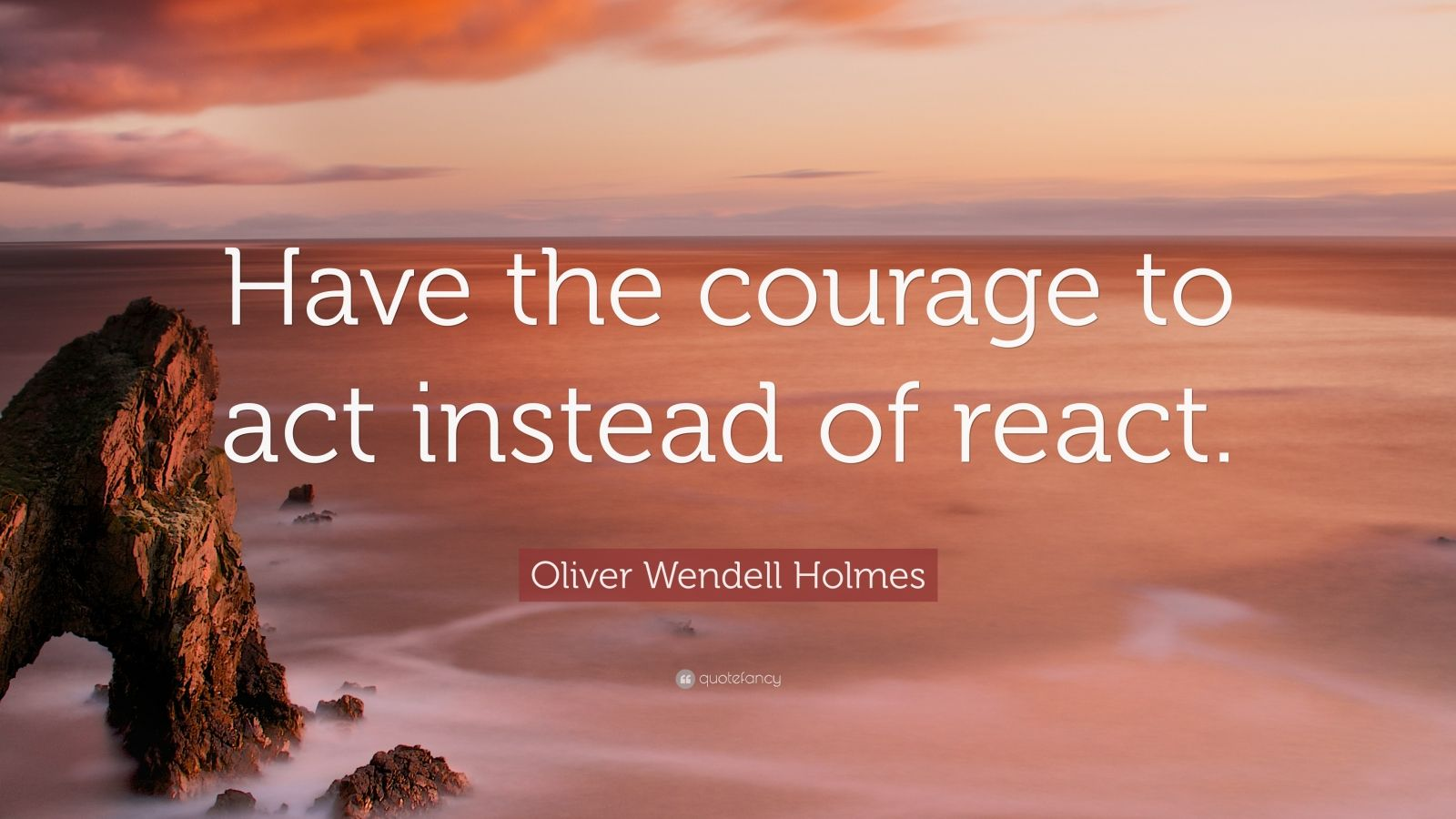 "Oliver Wendell Holmes Quote: ""Have the courage to act instead of react."""