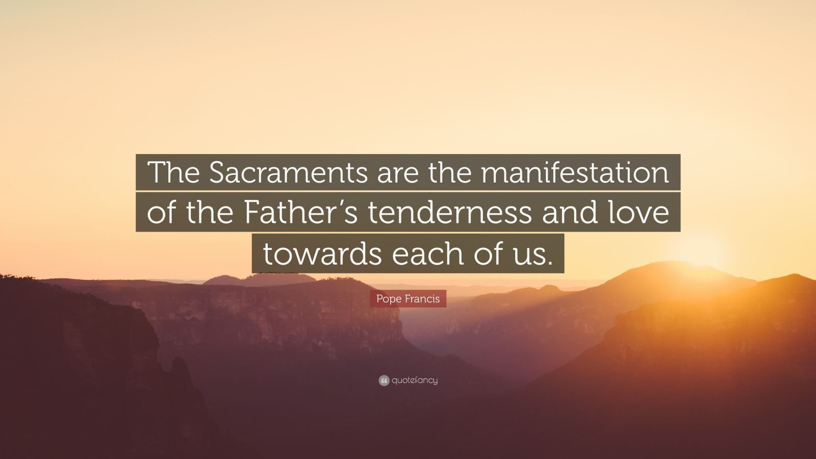 "Pope Francis Quote: ""The Sacraments are the manifestation of the Father's tenderness and love towards each of us."""