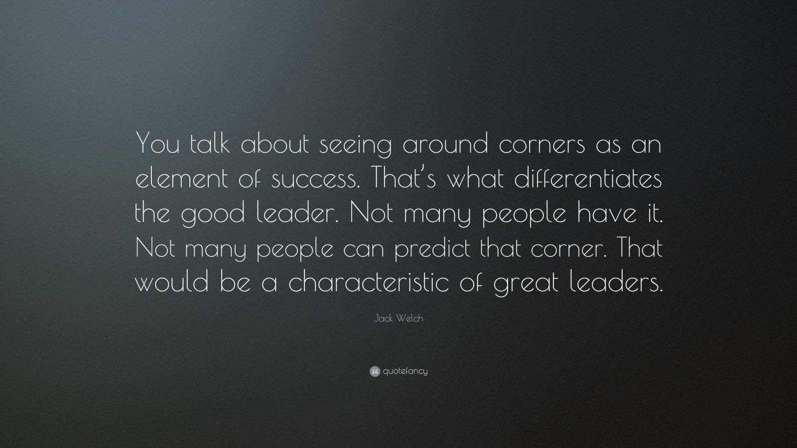 """Jack Welch Quote: """"You talk about seeing around corners as an element of success. That's what differentiates the good leader. Not many people have it. Not many people can predict that corner. That would be a characteristic of great leaders."""""""