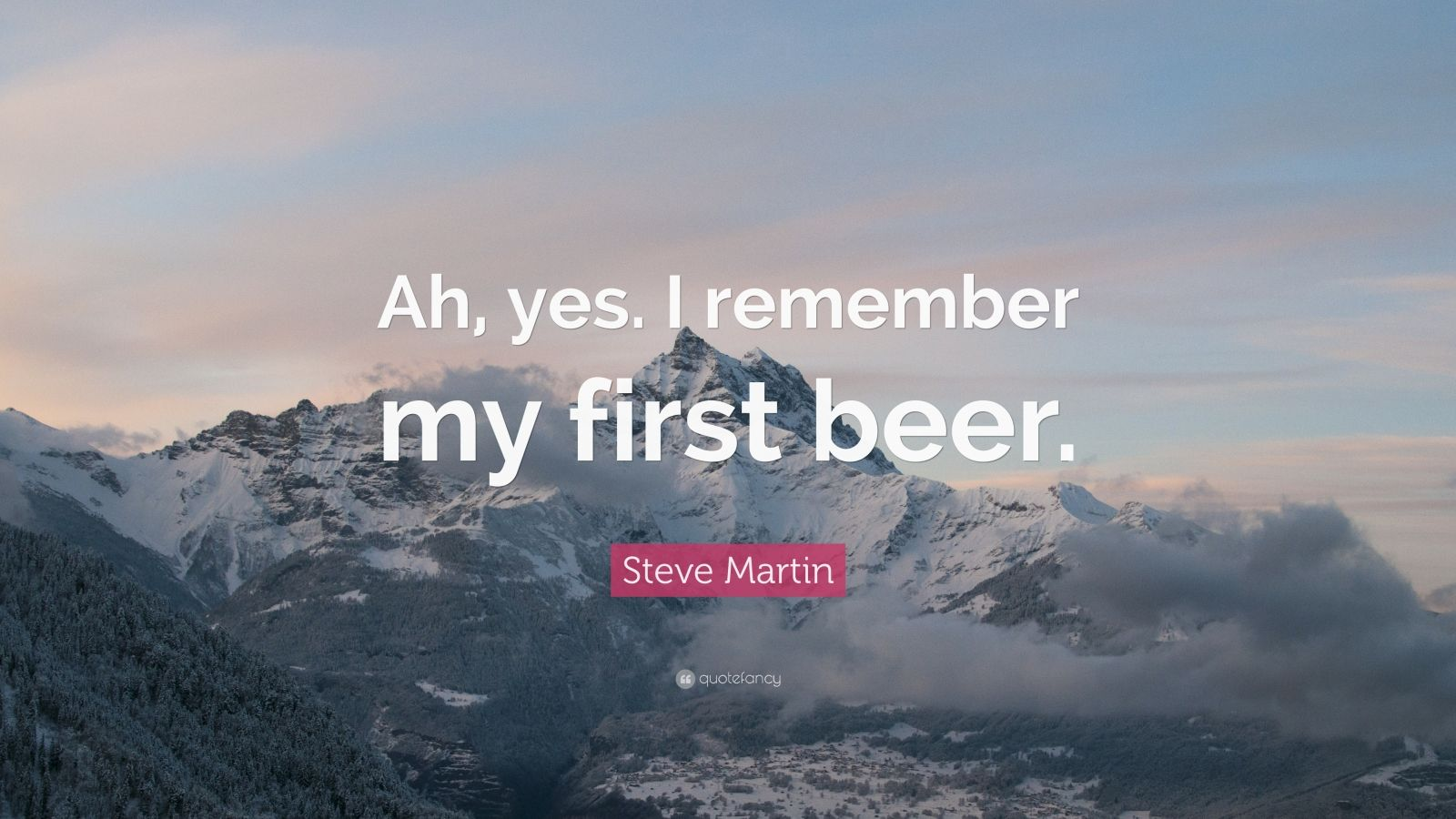 """Steve Martin Quote: """"Ah, yes. I remember my first beer."""""""