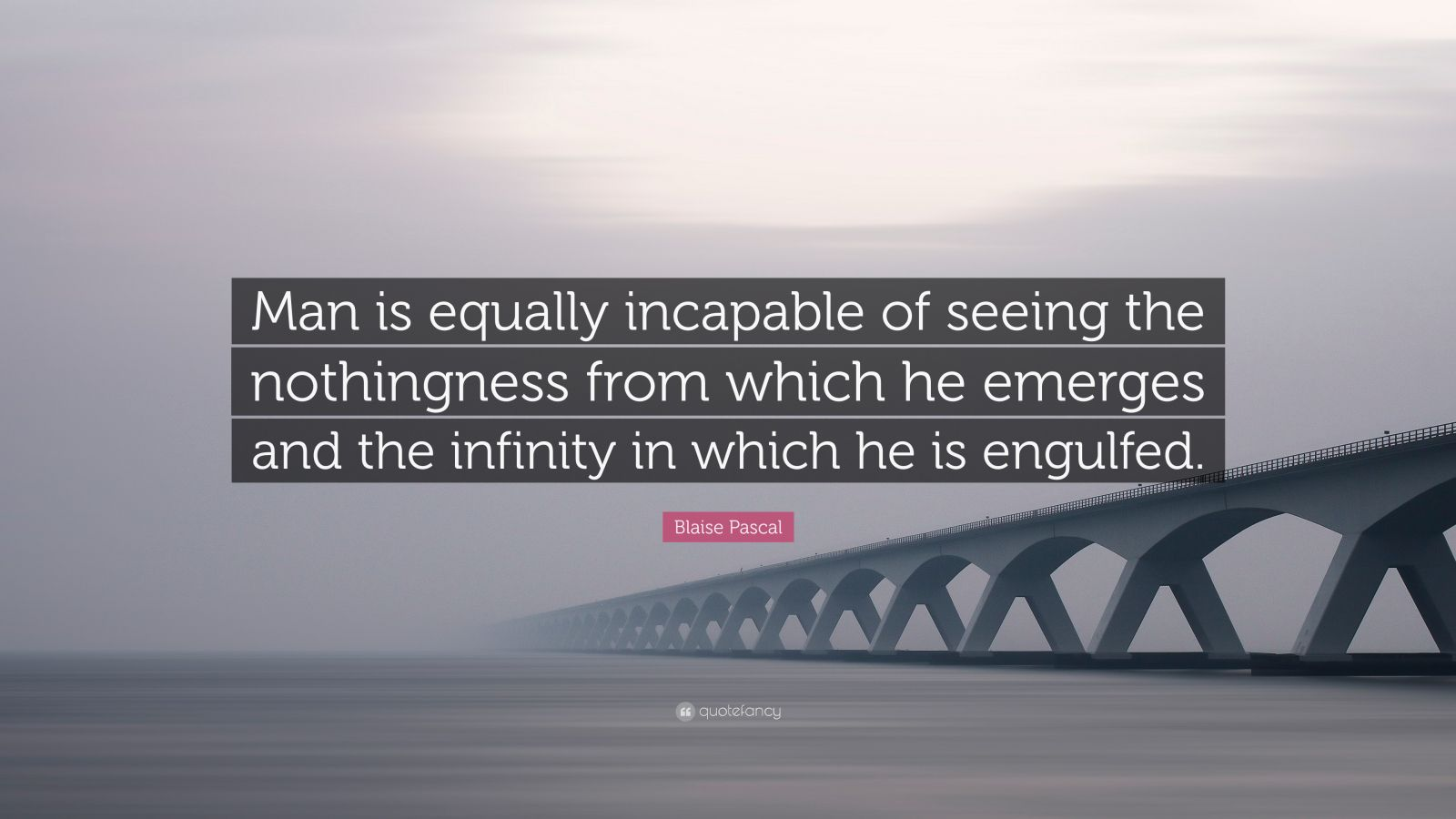 "Blaise Pascal Quote: ""Man is equally incapable of seeing the nothingness from which he emerges and the infinity in which he is engulfed."""