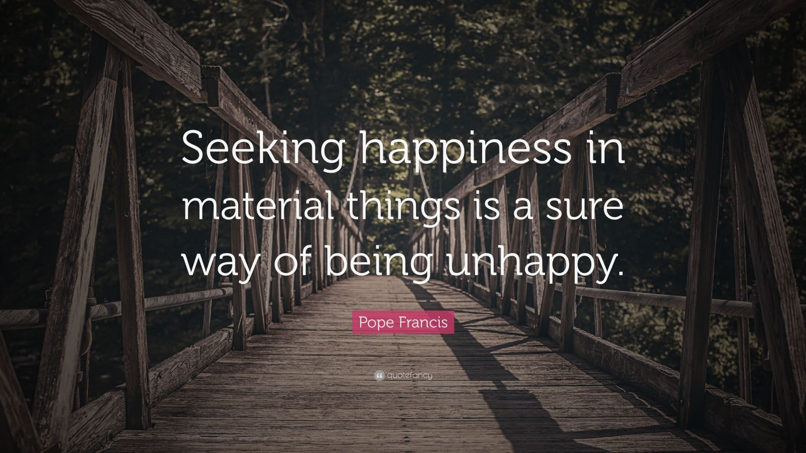 """Pope Francis Quote: """"Seeking happiness in material things is a sure way of being unhappy."""""""