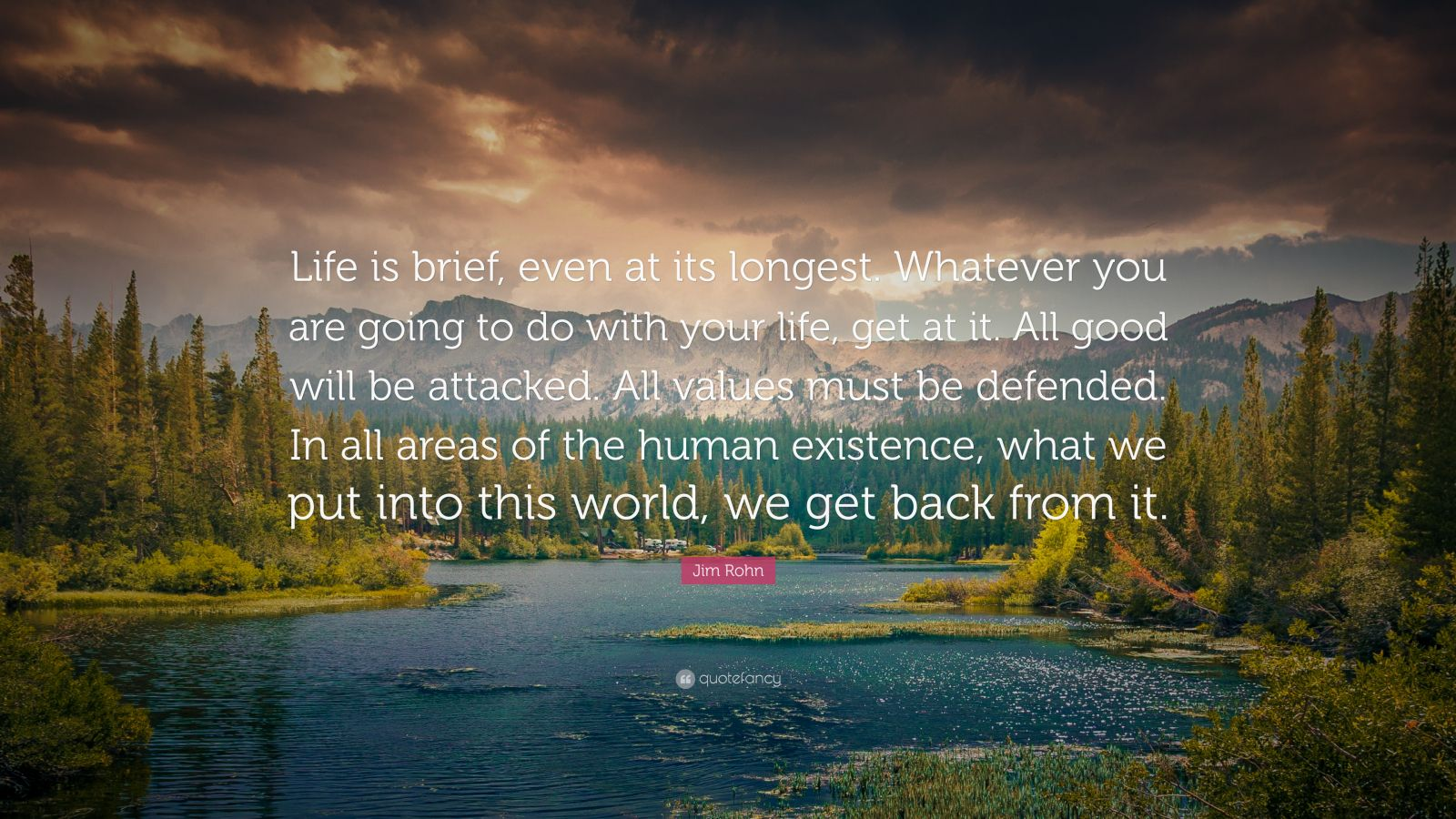 "Jim Rohn Quote: ""Life is brief, even at its longest. Whatever you are going to do with your life, get at it. All good will be attacked. All values must be defended. In all areas of the human existence, what we put into this world, we get back from it."""