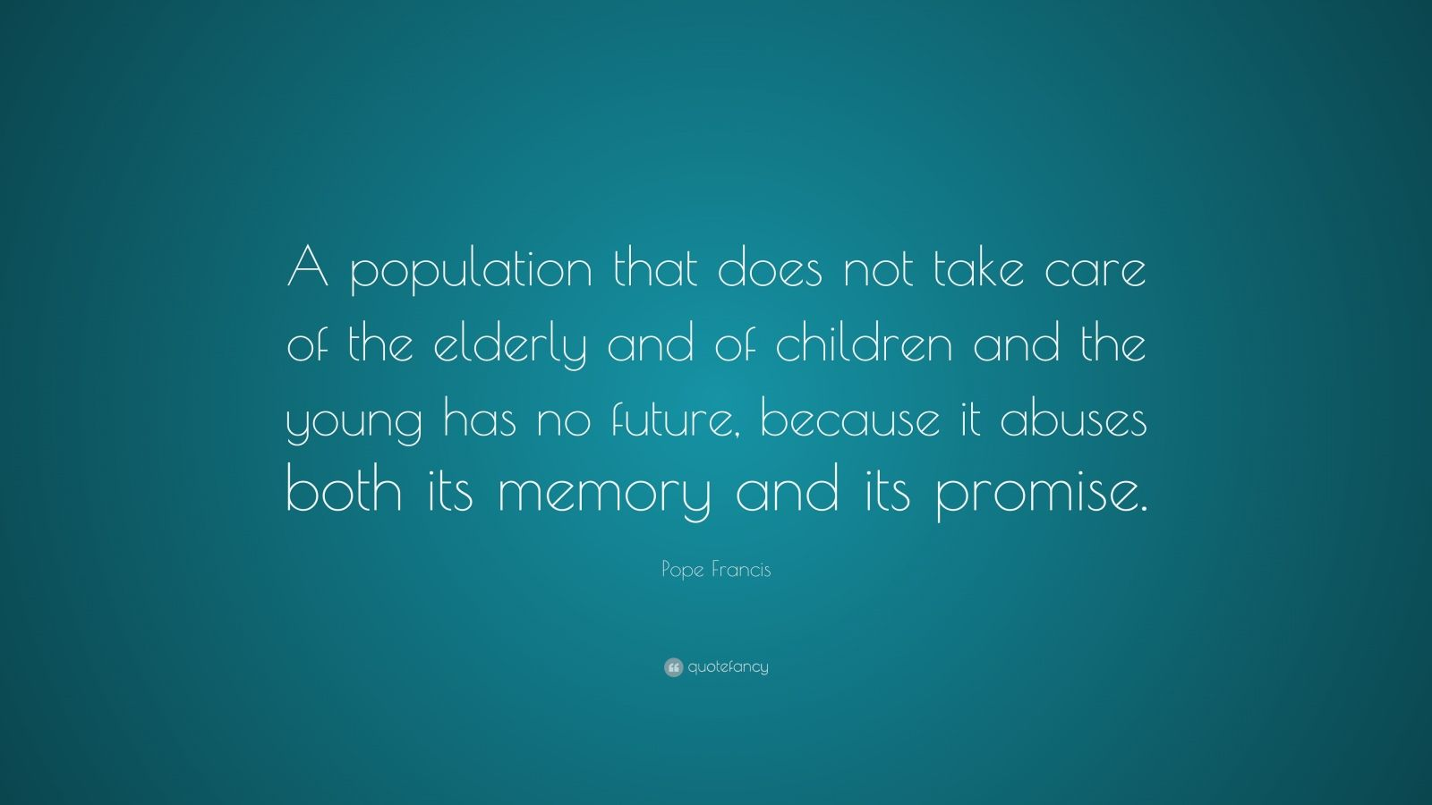 """Pope Francis Quote: """"A population that does not take care of the elderly and of children and the young has no future, because it abuses both its memory and its promise."""""""