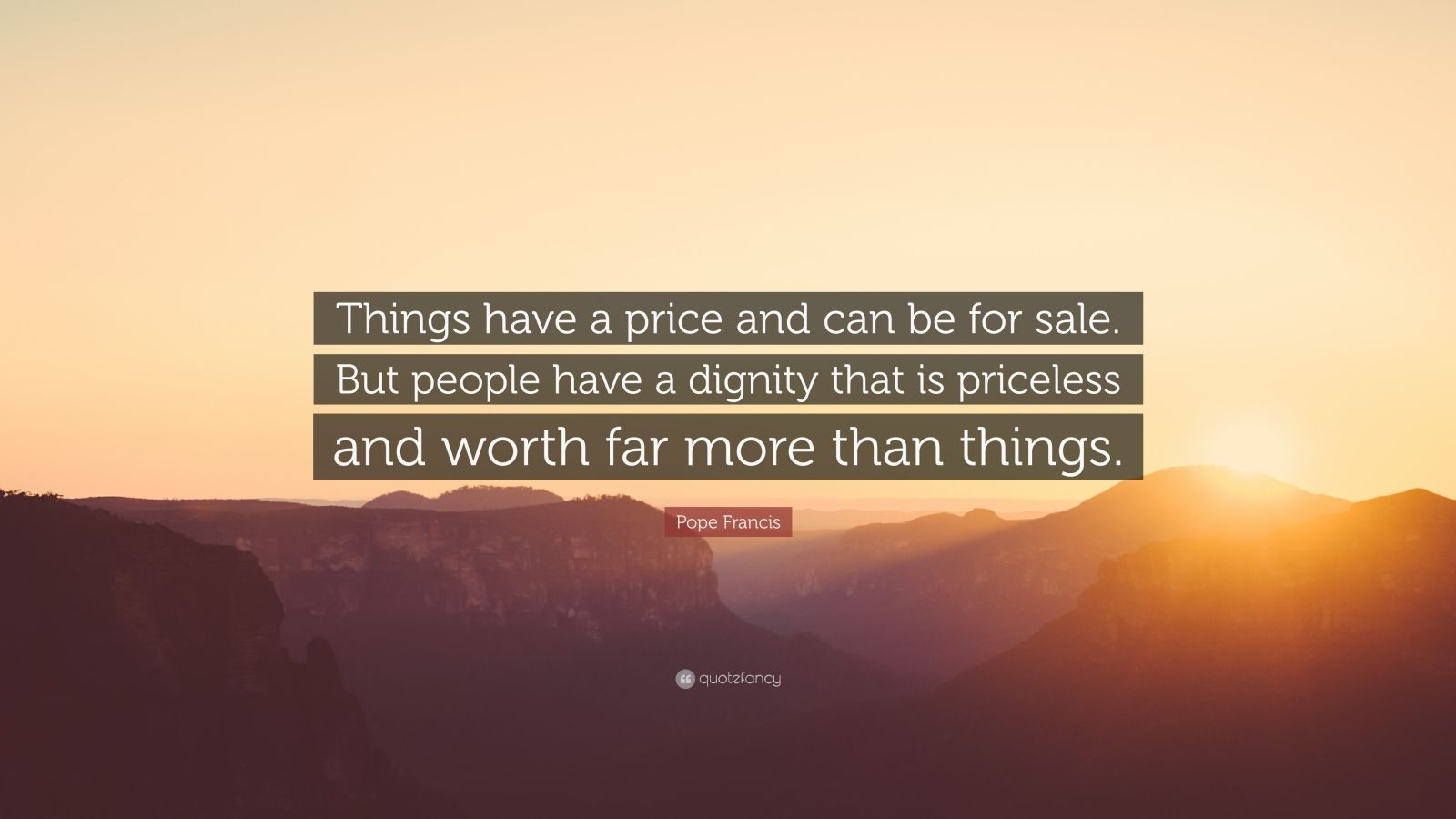 "Pope Francis Quote: ""Things have a price and can be for sale. But people have a dignity that is priceless and worth far more than things."""