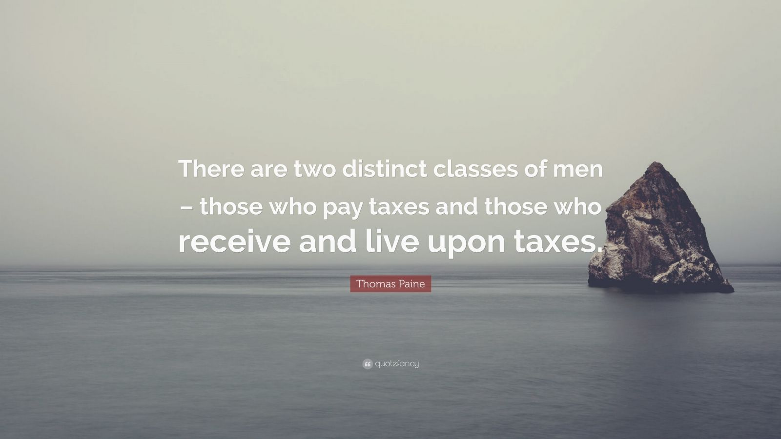 "Thomas Paine Quote: ""There are two distinct classes of men – those who pay taxes and those who receive and live upon taxes."""