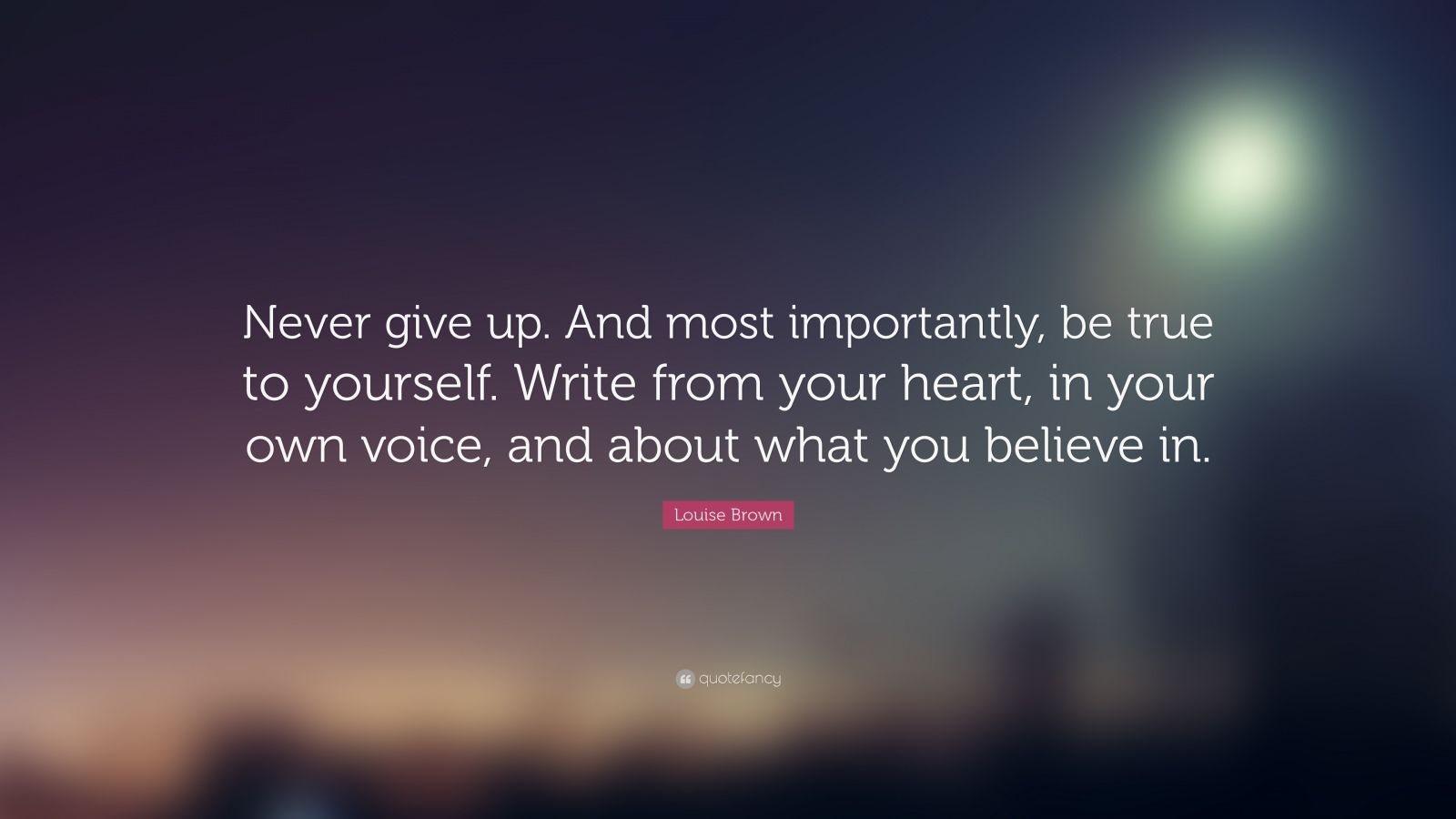 """Louise Brown Quote: """"Never give up. And most importantly, be true to yourself. Write from your heart, in your own voice, and about what you believe in."""""""