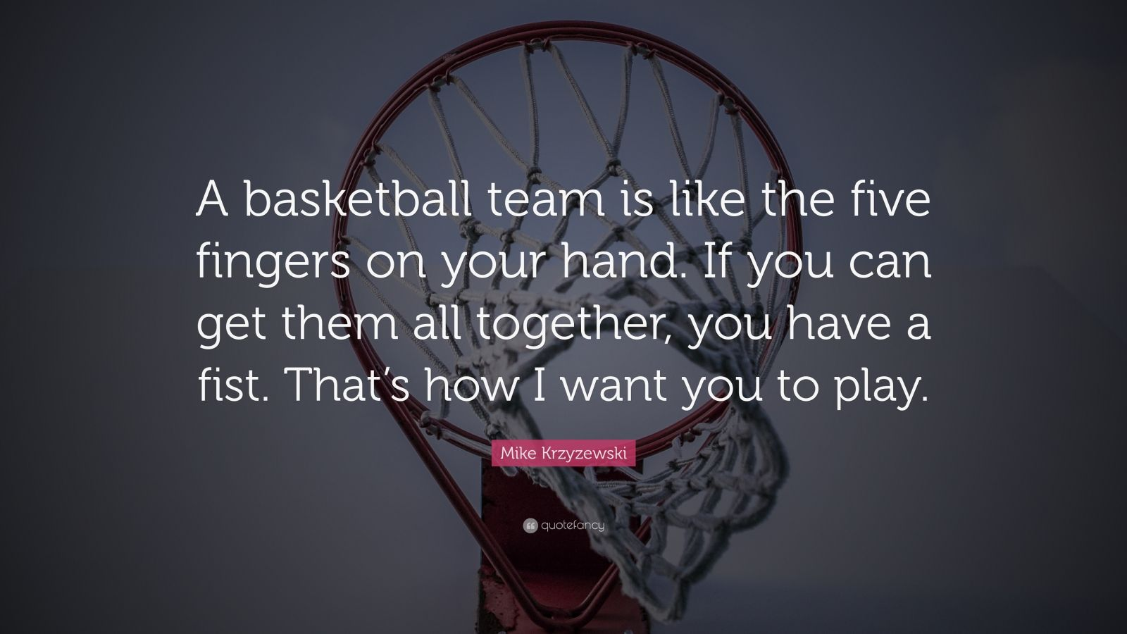 "Mike Krzyzewski Quote: ""A basketball team is like the five fingers on your hand. If you can get them all together, you have a fist. That's how I want you to play."""