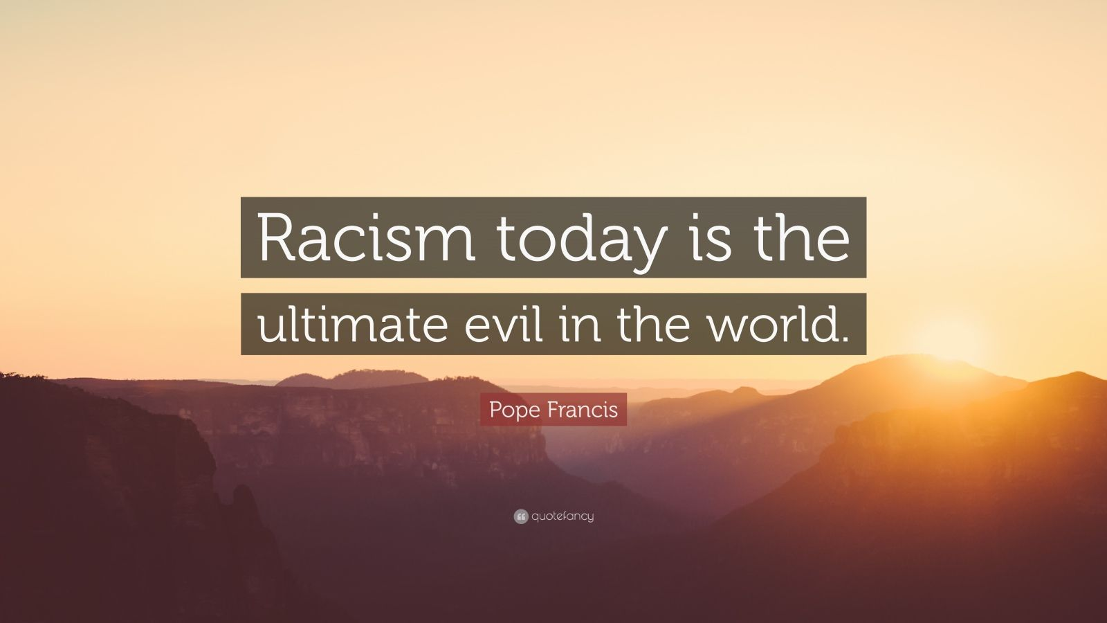"""Pope Francis Quote: """"Racism today is the ultimate evil in the world."""""""