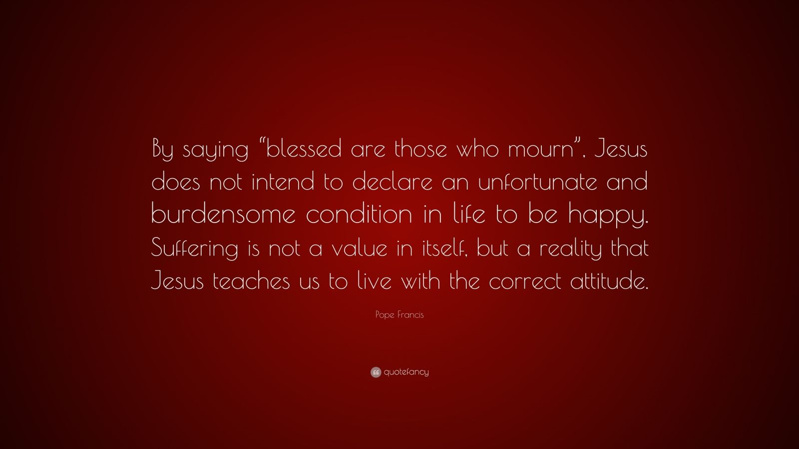"Pope Francis Quote: ""By saying ""blessed are those who mourn"", Jesus does not intend to declare an unfortunate and burdensome condition in life to be happy. Suffering is not a value in itself, but a reality that Jesus teaches us to live with the correct attitude."""