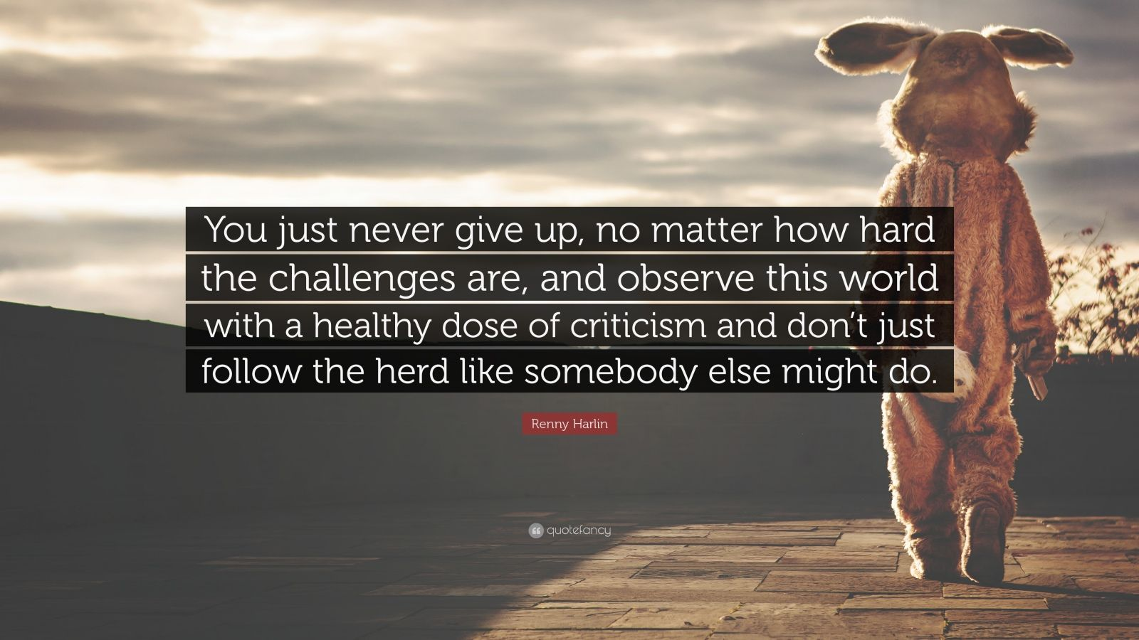 """Renny Harlin Quote: """"You just never give up, no matter how hard the challenges are, and observe this world with a healthy dose of criticism and don't just follow the herd like somebody else might do."""""""