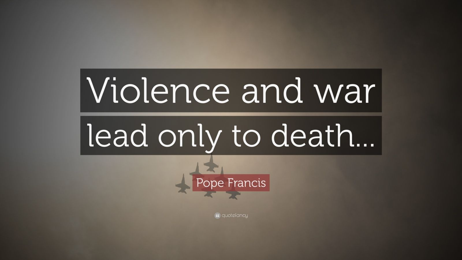 "Pope Francis Quote: ""Violence and war lead only to death..."""