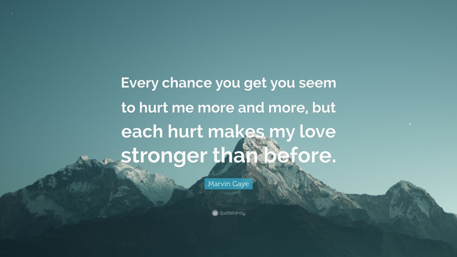 "Marvin Gaye Quote: ""Every chance you get you seem to hurt me more and more, but each hurt makes my love stronger than before."""