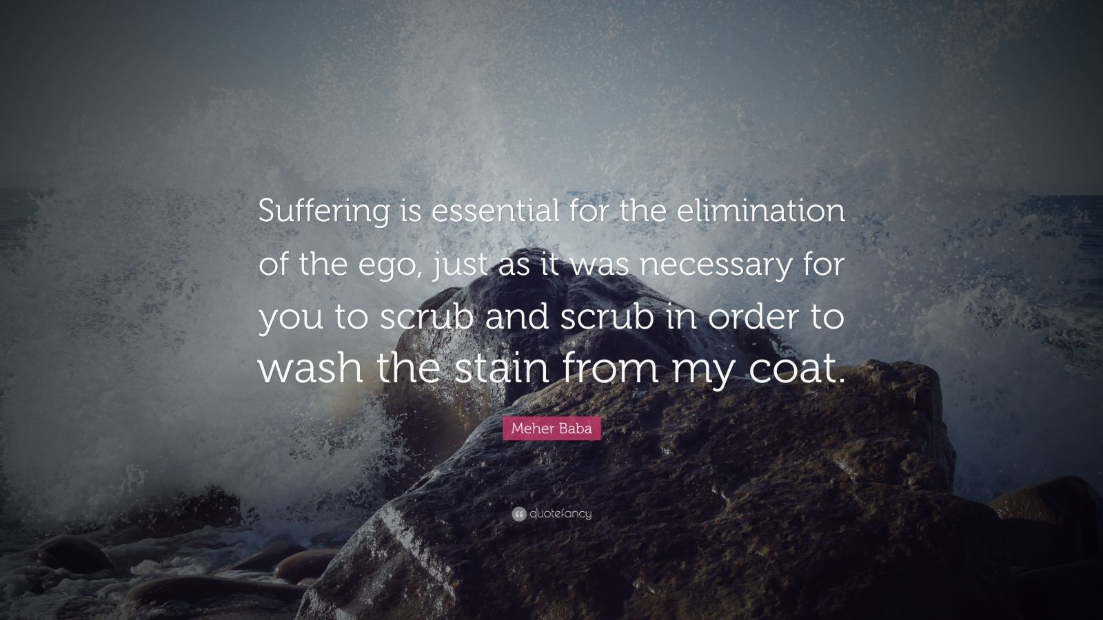 "Meher Baba Quote: ""Suffering is essential for the elimination of the ego, just as it was necessary for you to scrub and scrub in order to wash the stain from my coat."""