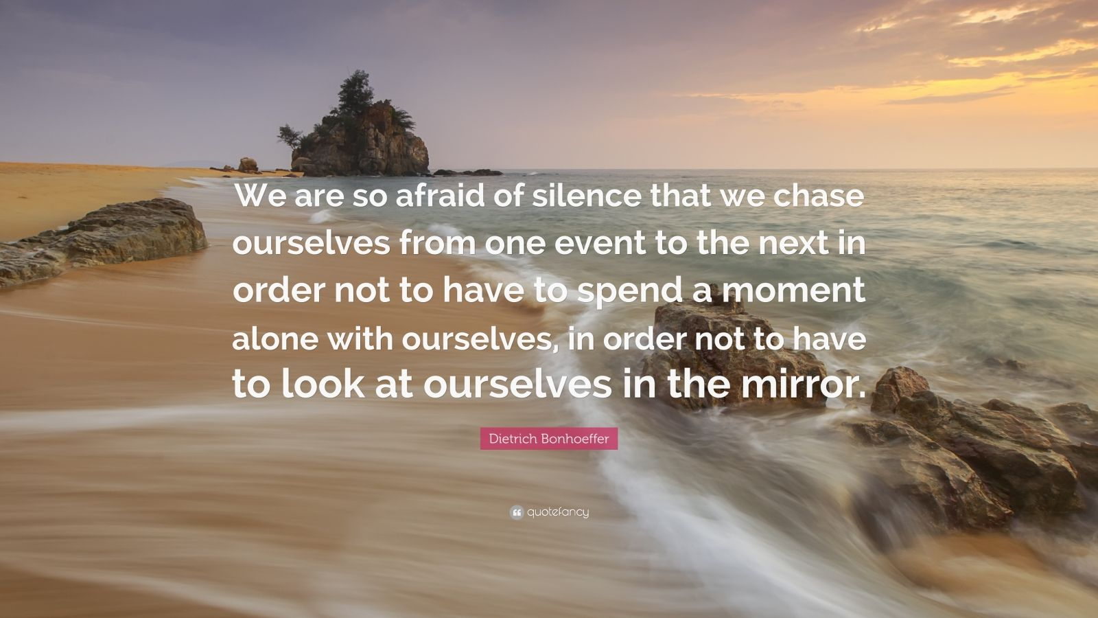 """Dietrich Bonhoeffer Quote: """"We are so afraid of silence that we chase ourselves from one event to the next in order not to have to spend a moment alone with ourselves, in order not to have to look at ourselves in the mirror."""""""