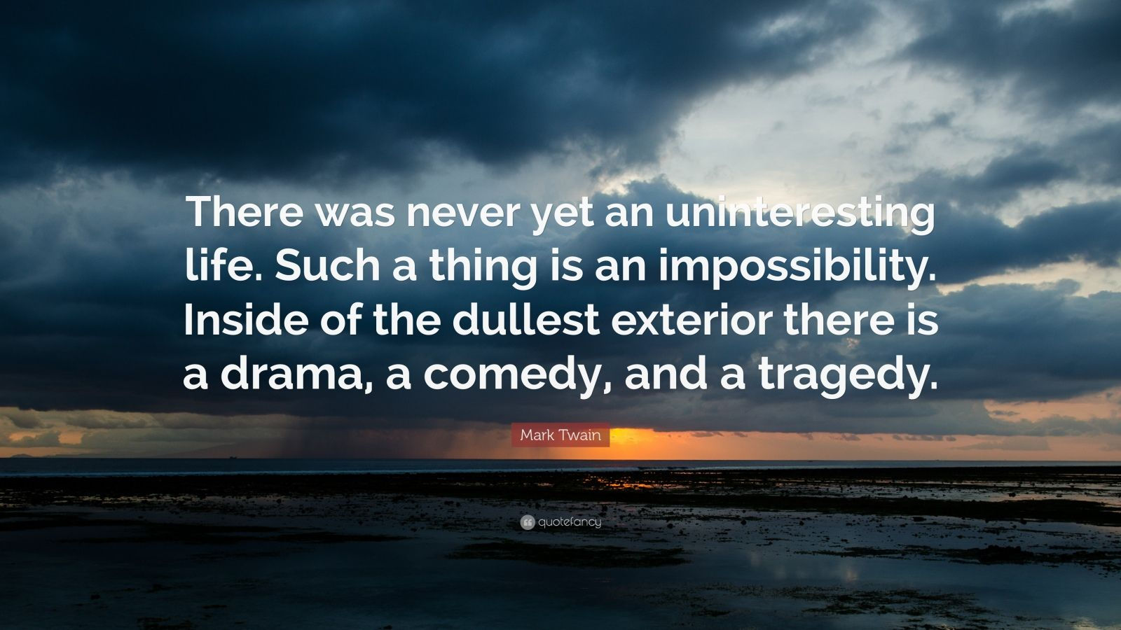 "Mark Twain Quote: ""There was never yet an uninteresting life. Such a thing is an impossibility. Inside of the dullest exterior there is a drama, a comedy, and a tragedy."""