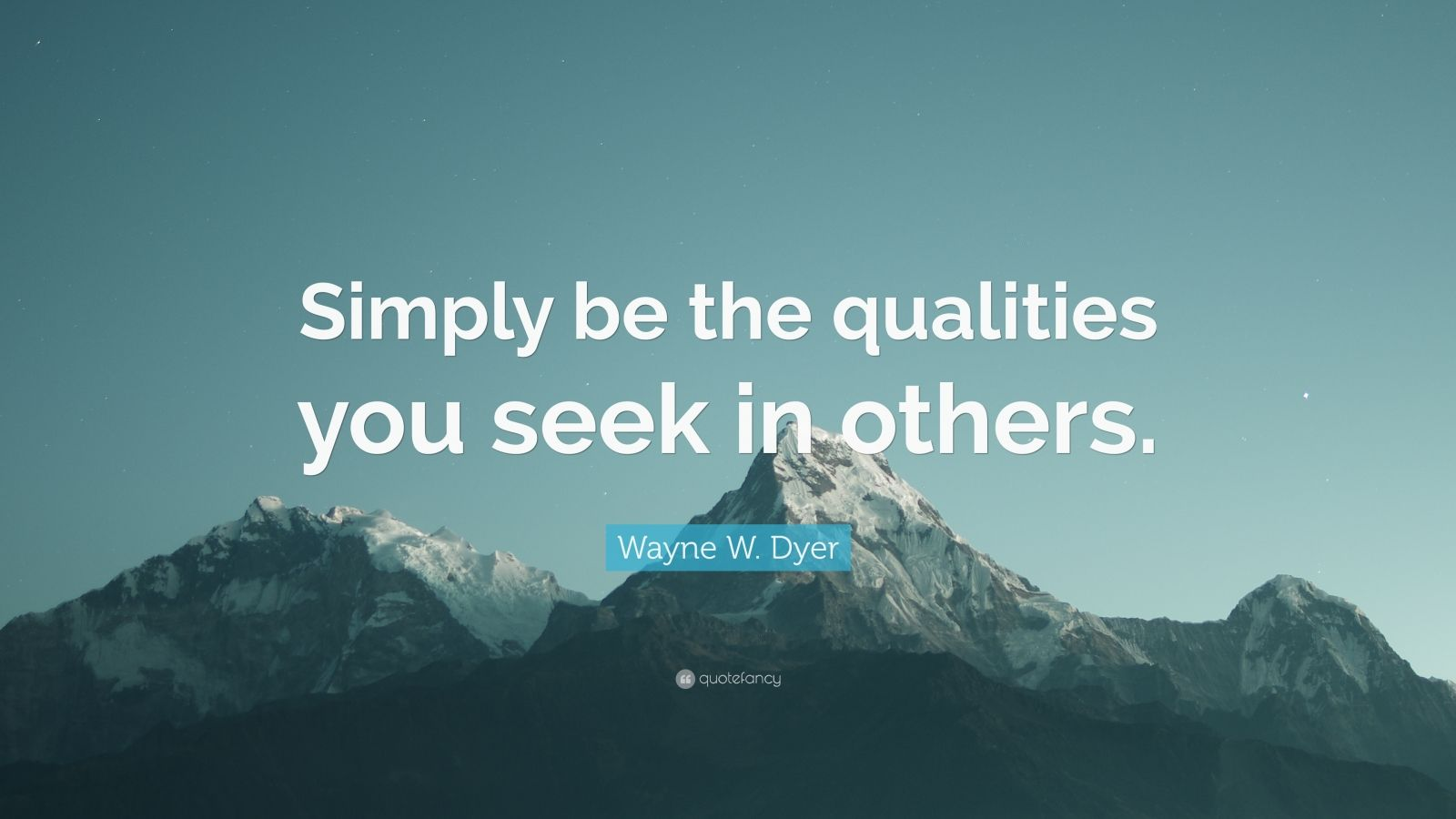 "Wayne W. Dyer Quote: ""Simply be the qualities you seek in others."""