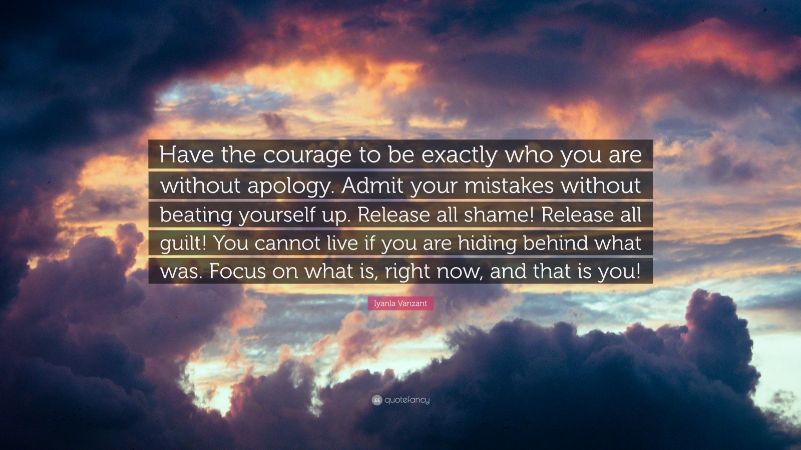 "Iyanla Vanzant Quote: ""Have the courage to be exactly who you are without apology. Admit your mistakes without beating yourself up. Release all shame! Release all guilt! You cannot live if you are hiding behind what was. Focus on what is, right now, and that is you!"""